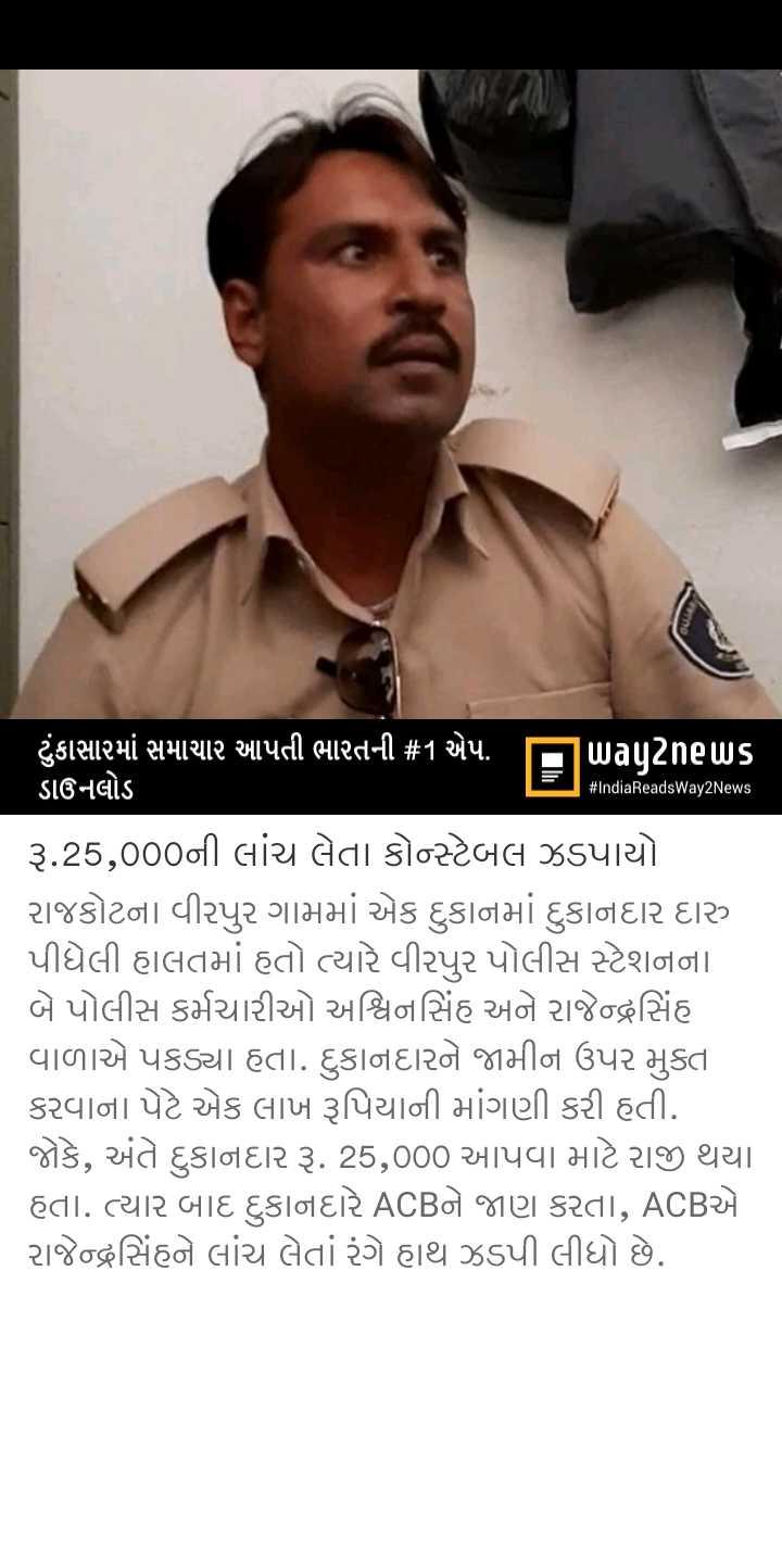 📰 14 ઓગસ્ટનાં સમાચાર - # IndiaReadsWay2News ' ટુંકાસામાં સમાચાર આપતી ભારતની # 1 એપ . પિuagટેnels ડાઉનલોડ રૂ . 25 , 000ની લાંચ લેતા કોન્ટેબલ ઝડપાયો રાજકોટના વીરપુર ગામમાં એક દુકાનમાં દુકાનદાર દારુ પીધેલી હાલતમાં હતો ત્યારે વીરપુર પોલીસ સ્ટેશનના બે પોલીસ કર્મચારીઓ અશ્વિનસિંહ અને રાજેન્દ્રસિંહ વાળાએ પકડ્યા હતા . દુકાનદારને જામીન ઉપર મુક્ત કરવાના પેટે એક લાખ રૂપિયાની માંગણી કરી હતી . જોકે , અંતે દુકાનદાર રૂ . 25 , 000 આપવા માટે રાજી થયા હતા . ત્યાર બાદ દુકાનદારે ACBને જાણ કરતા , ACBએ રાજેન્દ્રસિંહને લાંચ લેતા રંગે હાથ ઝડપી લીધો છે . - ShareChat
