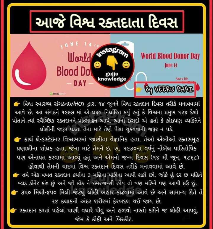 📰 14 જૂનનાં સમાચાર - આજે વિશ્વ રક્તદાતા દિવસ stagram JUNE 141 World Blood Do . World Blood Donor Day June 14 Sare alle gujju - DAY _ knowledge By VEERU BHAI Teacher : વિશ્વ સ્વાથ્ય સંગઠન ( WHO ) દ્વારા ૧૪ જૂનને વિશ્વ રક્તદાન દિવસ તરીકે મનાવવામાં આવે છે . આ સંગઠને ૧૯૯૭ માં એ લક્ષ્ય નિર્ધારિત કર્યું હતું કે વિશ્વના પ્રમુખ ૧૨૪ દેશો પોતાને ત્યાં સ્વૈચ્છિક રક્તદાનને પ્રોત્સાહન આપે . આનો ઇરાદો એ હતો કે કોઇપણ વ્યક્તિને ' લોહીની જરૂર પડતા તેના માટે તેણે પૈસા ચૂકવવાની જરૂર ન પડે . : કાર્લ લેન્ડસ્ટેઇનર વિશ્વભરમાં જાણીતા વૈજ્ઞાનિક હતા . તેઓ એબીઓ રક્તસમૂહ પ્રણાલીના શોધક હતા , જેના માટે તેમને ઇ . સ . ૧૯૩૦ના વર્ષનું નોબૅલ પારિતોષિક પણ એનાયત કરવામાં આવ્યું હતું અને એમનો જન્મ દિવસ ( ૧૪ મી જૂન , ૧૮૬૮ ) હોવાથી તેમની યાદમાં વિશ્વ રક્તદાન દિવસ તરીકે મનાવવામાં આવે છે . તે તમે એક વખત રક્તદાન કર્યાના ૩ મહિના પછીના આપી શકો છો . જોકે હું દર છ મહિને બ્લડ ડોનેટ કરું છું અને જો કોક ને ઇમરજન્સી હોય તો ત્રણ મહિને પણ આપી દઉં છું . ૩૫૦ મિલી - ૪૫૦ મિલી જેટલું લોહી બહાર કાઢવામાં આવે છે અને સામાન્ય રીતે તે ' ૨૪ કલાકની અંદર શરીરમાં ફેરબદલ થઈ જાય છે . | રક્તદાન કરતાં પહેલાં પાણી વધારે પીવું અને હળવો નાસ્તો કરીને જ લોહી આપવું . જેમ કે કોફી અને બિસ્કીટ . - ShareChat