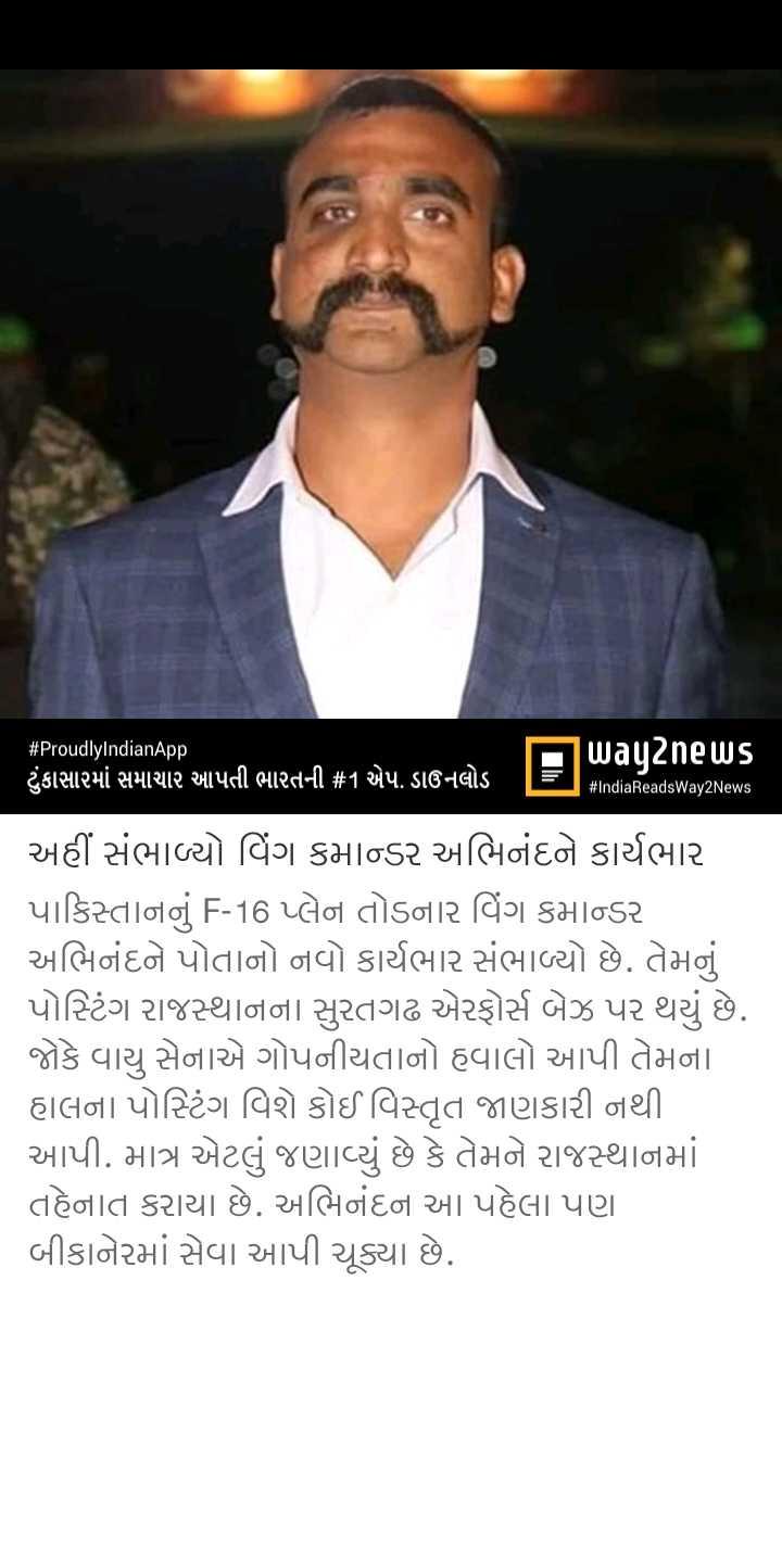📰 14 મેનાં સમાચાર - # ProudlyIndianApp way2news ટુંકાસારમાં સમાચાર આપતી ભારતની # 1 એપ . ડાઉનલોડ | =ી # IndiaReadsWay2News અહીં સંભાળ્યો વિંગ કમાન્ડર અભિનંદને કાર્યભાર પાકિસ્તાનનું F - 16 પ્લેન તોડનાર વિંગ કમાન્ડર અભિનંદને પોતાનો નવો કાર્યભાર સંભાળ્યો છે . તેમનું પોસ્ટિંગ રાજસ્થાનના સુરતગઢ એરફોર્સ બેઝ પર થયું છે . જોકે વાયુ સેનાએ ગોપનીયતાનો હવાલો આપી તેમના હાલના પોસ્ટિંગ વિશે કોઈ વિસ્તૃત જાણકારી નથી . આપી . માત્ર એટલું જણાવ્યું છે કે તેમને રાજસ્થાનમાં તહેનાત કરાયા છે . અભિનંદન આ પહેલા પણ બીકાનેરમાં સેવા આપી ચૂક્યા છે . - ShareChat