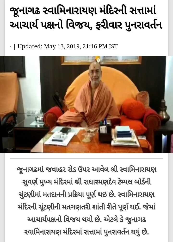 📰 14 મેનાં સમાચાર - જૂનાગઢ સ્વામિનારાયણ મંદિરની સત્તામાં આચાર્ય પક્ષનો વિજય , ફરીવાર પુનરાવર્તન - | Updated : May 13 , 2019 , 21 : 16 PM IST જૂનાગઢમાં જવાહર રોડ ઉપર આવેલ શ્રી સ્વામિનારાયણ સુવર્ણ મુખ્ય મંદિરમાં શ્રી રાધારમણદેવ ટેમ્પલ બોર્ડની ચુંટણીમાં મતદાનની પ્રક્રિયા પૂર્ણ થઇ છે . સ્વામિનારાયણ મંદિરની ચૂંટણીની મતગણતરી શાંતી રીતે પૂર્ણ થઈ . જેમાં આચાર્યપક્ષનો વિજય થયો છે . એટલે કે જુનાગઢ સ્વામિનારાયણ મંદિરમાં સત્તામાં પુનરાવર્તન થયું છે . - ShareChat