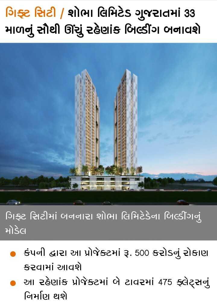 📰 15 ઓગસ્ટનાં સમાચાર - | ગિફ્ટ સિટી | શોભા લિમિટેડ ગુજરાતમાં 33 માળનું સૌથી ઊંચું રહેણાંક બિલ્ડીંગ બનાવશે . ગિફ્ટ સિટીમાં બનનારા શોભા લિમિટેડેના બિલ્ડીંગનું મોડેલા કંપની દ્વારા આ પ્રોજેક્ટમાં રૂ . 500 કરોડનું રોકાણ કરવામાં આવશે આ રહેણાંક પ્રોજેક્ટમાં બે ટાવરમાં 475 ફ્લેટ્સનું નિર્માણ થશે . - ShareChat
