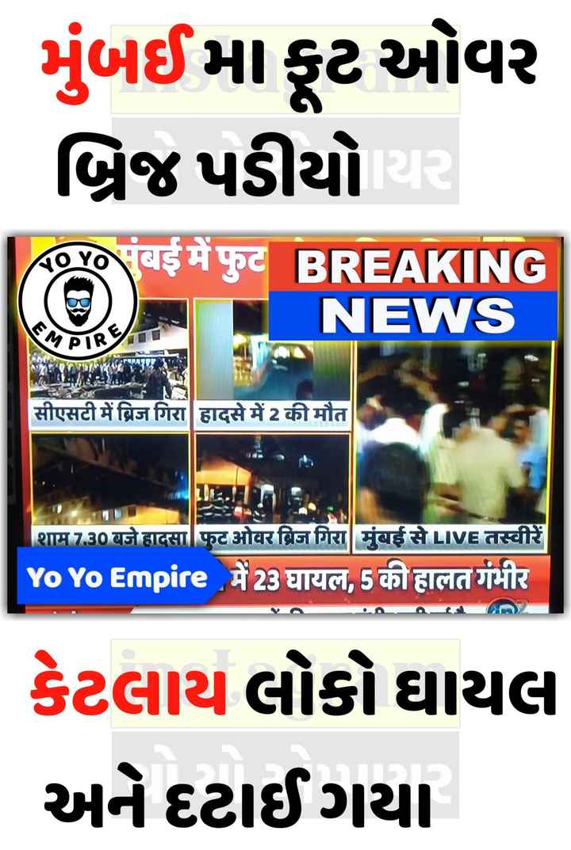 📰 15 માર્ચનાં સમાચાર - મુંબઈમા ફૂટ ઓવર બ્રિજ પડીયો યર Ao Yo Vas # goc BREAKING NEWS EM सीएसटी में ब्रिज गिरा हादसे में 2 की मौत शाम 7 . 30 बजे हादसा फुट ओवर ब्रिज गिरा मुंबई से LIVE तस्वीरें Yo Yo Empire મૈ23 પાયલ , 5 વગgવતર્યામીર : કેટલાય લોકો ઘાયલ અને દટાઈ ગયા - ShareChat