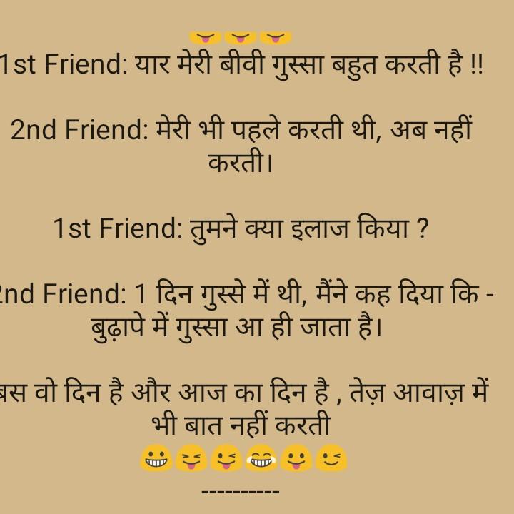 जोक्स - 1st Friend : यार मेरी बीवी गुस्सा बहुत करती है ! ! 2nd Friend : मेरी भी पहले करती थी , अब नहीं करती । 1st Friend : तुमने क्या इलाज किया ? End Friend : 1 दिन गुस्से में थी , मैंने कह दिया कि - बुढ़ापे में गुस्सा आ ही जाता है । बस वो दिन है और आज का दिन है , तेज़ आवाज़ में भी बात नहीं करती - ShareChat