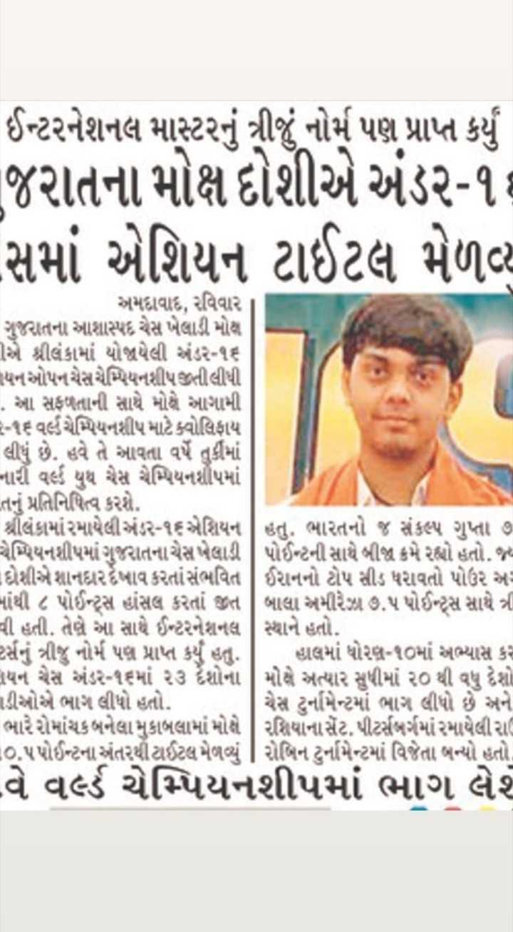📃 16 એપ્રિલનાં સમાચાર - ઈન્ટરનેશનલ માસ્ટરનું ત્રીજું નોર્મ પણ પ્રાપ્ત કર્યું જરાતના મોક્ષ દોશીએ અંડર - ૧ સમાં એશિયન ટાઈટલ મેળવ્ય અમદાવાદ , રવિવાર ગુજરાતના આશાસ્પદ ચેસ ખેલાડી મોક્ષ Tએ શ્રીલંકામાં યોજયેલી અંડર - ૧૬ લયન ઓપન ચેસ ચેમ્પિયનશીપ જીતી લીધી . આ સફળતાની સાથે મોઢે આગામી - ૧૬ વર્લ્ડ ચેમ્પિયનશીપ માટે ક્વોલિફાય લીધું છે . હવે તે આવતા વર્ષે તુર્કીમાં - નાર વર્લ્ડ યુથ ચેસ ચેમ્પિયનશીપમાં તનું પ્રતિનિધિત્વ કરશે . શ્રીલંકામાં રમાયેલી અંડર - ૧૬એશિયન | હતું . ભારતનો જ સંકલ્પ ગુપ્તા ૭ - ચેમ્પિયનશીપમાં ગુજરાતનાચેસ ખેલાડી | પોઈન્ટની સાથે બીજા ક્રમે રહ્યો હતો . જ્ય દેશીએ શાનઘરખાવ કરતાં સંભવિત | ઈરાનનો ટોપ સીડ ધરાવતો પોઉર અર માંથી ૮ પોઈન્ટ્સ હાંસલ કરતાં જીત | બાલા અમીરે ૭ . ૫ પોઈન્ટ્સ સાથે ત્રી વી હતી . તેણે આ સાથે ઈન્ટરનેશનલ | સ્થાને હતો . રર્સનું ત્રીજુ નોર્મ પણ પ્રાપ્ત કર્યું હતું . હાલમાં ધોરણ - ૧૦માં અભ્યાસ કર નયન ચેસ અંડર - ૧૬માં ૨૩ ર્દશોના | મોક્ષે અત્યાર સુધીમાં ૨૦ થી વધુ દેશો nડીઓએ ભાગ લીધો હતો . | ચેસ ટુર્નામેન્ટમાં ભાગ લીધો છે અને ભારે રોમાંચક બનેલા મુકાબલામાં મોક્ષે | રશિયાના સેંટ , પીટર્સબર્ગમાં રમાયેલીરા ૦ . ૫ પોઈન્ટના અંતરથી ટાઈટલ મેળવ્યું | રોબિન ટુર્નામેન્ટમાં વિજેતા બન્યો હતો . વેિ વર્લ્ડ ચેમ્પિયનશીપમાં ભાગ લેશે - ShareChat