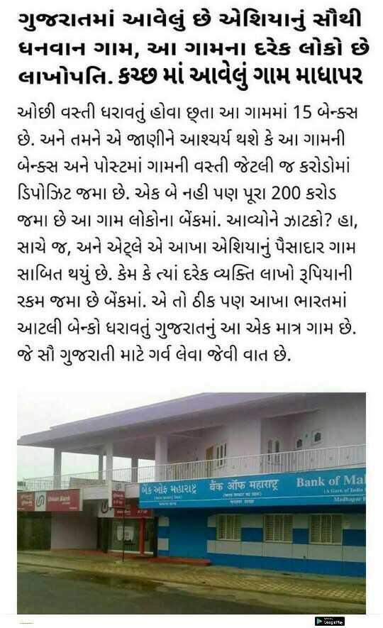 📰 16 મેનાં સમાચાર - ગુજરાતમાં આવેલું છે એશિયાનું સૌથી ધનવાન ગામ , આ ગામના દરેક લોકો છે લાખોપતિ . કચ્છમાં આવેલું ગામ માધાપર ઓછી વસ્તી ધરાવતું હોવા છતા આ ગામમાં 15 બેક્સ છે . અને તમને એ જાણીને આશ્ચર્ય થશે કે આ ગામની બેક્સ અને પોસ્ટમાં ગામની વસ્તી જેટલી જ કરોડોમાં ડિપોઝિટ જમા છે . એક બે નહી પણ પૂરા 200 કરોડ જમા છે આ ગામ લોકોના બેંકમાં . આવ્યોને ઝાટકો ? હા , સાચે જ , અને એટલે એ આખા એશિયાનું પૈસાદાર ગામ સાબિત થયું છે . કેમ કે ત્યાં દરેક વ્યક્તિ લાખો રૂપિયાની રકમ જમા છે બેંકમાં . એ તો ઠીક પણ આખા ભારતમાં આટલી બેન્કો ધરાવતું ગુજરાતનું આ એક માત્ર ગામ છે . જે સૌ ગુજરાતી માટે ગર્વ લેવા જેવી વાત છે . LE 261212 ZTC HERIE Bank of Ma Mehr - ShareChat