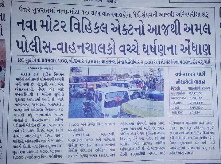 📄 16 સપ્ટેમ્બરનાં સમાચાર - IMJILMા નાથ પામી છે . ઉત્તર ગુજરાતમાં નાના - મોટા ૧૦ લાખ વાહનચાલકોના ધર્મ - સંયમની આજથી અગ્નિપરીક્ષા શરૂ નવા મોટર વિહિકલ એક્ટનો આજથી અમલ પોલીસ - વાહનચાલકો વચ્ચે ઘર્ષણના એંધાણ GET TO RC બુક વિના પ્રથમવાર પ00 , બીજીવાર ૧ , 000 : લાઇસન્સ વિના પહેલીવાર ર . 000 અને હેલ્પેટ વિના ૫૦૦નો દંડ વસૂલાશે 0 1 બાયડ 1 ( સં . ન્યૂ . . ) છે સરકાર દ્વારા ટ્રાફિક નિયમન વર્ષ - ર૦૧૧ પછી માટેનો નવો કાયદો સોમવારથી અમલી ની કાર પર 10 બની રહ્યો છે . પી . યુ . સી . અને એચ . નોંધાયેલાં વાહન LICE - કપિ LILI ના છે . એસ . આર . પી . નંબર પ્લેટ માટે જિલ્લો વાહનોની સંખ્યા પખવાડીયાથી ૧ મહિના સુધીની સાબરકાઠા ૨ , ૧૨ , ૪૮૯ . . છૂટછાટ આપવામાં આવી છે . ત્યારે બનાસકાંઠા ૨ , ૨૭ , ૧૮૮ સાબરકાંઠા , અરવલ્લી , બનાસકાંઠા , મહેસાણા ર , ર૦ , ૯૪૭ પાટણ અને મહેસાણા જિલ્લાના ૧૦ પાટણ ૧ , ૧૫ , ર૩૦ લાખથી વધુ નાના - મોટા વાહન અરવલ્લી ૮૦ , ૨૩૦ . ચાલકોના ધેર્ય - સંયમની અગ્નિ પરીક્ષાની મેરેથોન ઈનિંગનો પ્રારંભ થઈ ૨ , 000 અને હેલ્પેટ વિના ૫૦૦નો શરૂઆતમાં સંયમથી વર્તવા ખાસ મોટાભાગના વાહનચાલકોએ હેલ્મટ , રહ્યો છે . પ્રથમ દિવસે ખાસ કરીને દંડ વસુલાશે . સુચના આપવામાં આવી છે . જ્યારે PUC , RC બુક સહિતના જરૂરી હેલ્પેટ , આર . સી . બુક , વિમા , વાહન સાબરકાંઠા , અરવલ્લી , પોલીસ સ્ટાફને પણ ટ્રાફિકના તમામ કાગળો સાથે રાખવાની તૈયારીઓ પણ માલિકી , ઓવરસ્પીડ બાબતે જ વાહન બનાસકાંઠા , પાટણ અને મહેસાણા નિયમોનું પોતે પણ પાલન કરે તેવી કરી લીધી છે . અત્રે ઉલ્લેખનીય છે કે , ચાલકો દંડાશે . નવા નિયમ મુજબ RC પોલીસ વડા દ્વારા તમામ તાબાના માર્મિક ટકોર કેટલાક પોલીસ ઉત્તર ગુજરાતમાં દર વર્ષે માર્ગ બુક વિના પ્રથમવાર ૫૦૦ , બીજીવાર પોલીસ સ્ટેશનોને ટ્રાફિકના નવા અધિક્ષકોએ કરી છે . તો બીજી તરફ અકસ્માતમાં ૨૦૦૦થી વધુ લોકો ૧ , 000 : લાઈસન્સ વિના પહેલીવાર કાયદાનો સુચારૂ અમલ કરાવવા અને દંડની કાર્યવાહીથી બચવા માટે મોતને ભેટી રહ્યા છે . - - - - - - ShareChat