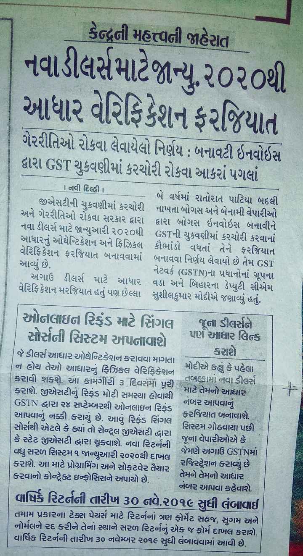 📄 16 સપ્ટેમ્બરનાં સમાચાર - sikh & જનુજન લાલ TER - Rs . 45 કેન્દ્રની મહત્ત્વની જાહેરાત નવાડીલર્સ માટેજાન્યુ . ૨૦૨૦થી આધાર વેરિફિકેશન ફરજિયાત ગેરરીતિઓ રોકવા લેવાયેલો નિર્ણય : બનાવટી ઇનવોઇસ દ્વારા GST ચુકવણીમાં કરચોરી રોકવા આકરાં પગલાં o - રૂ a | નવી દિલ્હી ! બે વર્ષમાં રાતોરાત પાટિયા બદલી જીએસટીની ચુકવણીમાં કરચોરી નાખતા બોગસ અને બેનામી વેપારીઓ અને ગેરરીતિઓ રોકવા સરકાર દ્વારા દ્વારા બોગસ ઇનવોઇસ બનાવીને નવા ડીલર્સ માટે જાન્યુઆરી ૨૦૨૦થી GSTની ચુકવણીમાં કરચોરી કરવાનાં આધારનું ઓથેન્ટિકેશન અને ફિઝિકલ કૌભાંડો વધતાં તેને ફરજિયાત વેરિફિકેશન ફરજિયાત બનાવવામાં બનાવવા નિર્ણય લેવાયો છે તેમ GST આવ્યું છે . ' નેટવર્ક ( GSTN ) ના પ્રધાનોનાં ગ્રૂપના અગાઉ ડીલર્સ માટે આધાર વડા અને બિહારના ડેપ્યુટી સીએમ વેરિફિકેશન મરજિયાત હતું પણ છેલ્લા સુશીલકુમાર મોદીએ જણાવ્યું હતું . અe Late હE JEામ કરે છે કે ઓનલાઇન રિકડ માટે સિંગલ જૂના ડીલર્સને સોર્સની સિસ્ટમ અપનાવાશે ને પણ આધાર લિન્ક કરાશે જે ડીલર્સ આધાર ઓથેન્ટિકેશન કરાવવા માગતા ન હોય તેઓ આધારનું ફિઝિકલ વેરિફિકેશન મોદીએ કહ્યું કે પહેલા કરાવી શકશે . આ કામગીરી ૩ દિવસમાં પૂર તબક્કામાં નવા ડીલર્સ | માટે તેમનો આધાર કરાશે . જીએસટીનું રિફંડ મોટી સમસ્યા હોવાથી નંબર આપવાનું GSTN દ્વારા ૨૪ સપ્ટેમ્બરથી ઓનલાઇન રિફંડ , આપવાનું નક્કી કરાયું છે . આવું રિફંડ સિંગલ ફરજિયાત બનાવાશે . સોર્સથી એટલે કે ક્યાં તો સેન્ટ્રલ જીએસટી દ્વારા સિસ્ટમ ગોઠવાયા પછી કે સ્ટેટ જીએસટી દ્વારા ચૂકવાશે . નવા રિટર્નની જૂના વેપારીઓએ કે વધુ સરળ સિસ્ટમ ૧ જાન્યુઆરી ૨૦૨૦થી દાખલા જેમણે અગાઉ GSTNમાં કરાશે . આ માટે પ્રોગ્રામિંગ અને સોફટવેર તૈયાર રજિસ્ટ્રેશન કરાવ્યું છે તેમને તેમનો આધાર કરવાનો કોન્ટેક્ટ ઇન્ફોસિસને અપાયો છે . નંબર આપવા કહેવાશે . વાષિર્ક રિટર્નની તારીખ ૩૦ નવે . ૨૦૧૯ સુધી લંબાવાઈ તમામ પ્રકારના ટેક્સ પેયર્સ માટે રિટર્નનાં ત્રણ ફોર્મેટ સહજ , સુગમ અને નોર્મલને રદ કરીને તેનાં સ્થાને સરળ રિટર્નનું એક જ ફોર્મ દાખલ કરાશે . વાર્ષિક રિટર્નની તારીખ ૩૦ નવેમ્બર ૨૦૧૯ સુધી લંબાવવામાં આવી છે . - ShareChat