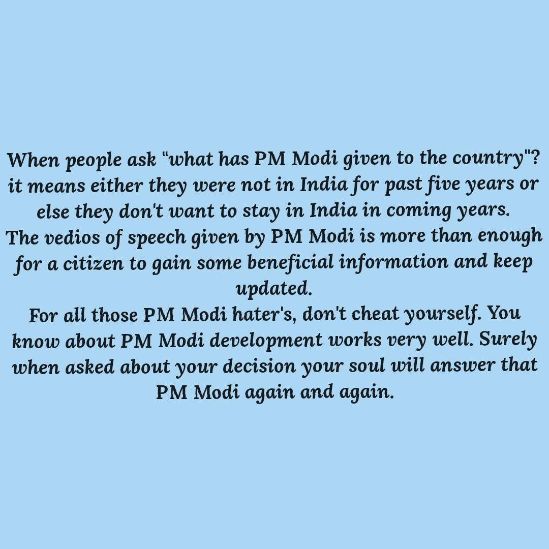 ನನ್ನ ಭಾರತ ನನ್ನ ಮೋದಿಜಿ - When people ask what has PM Modi given to the country ? it means either they were not in India for past five years or else they don ' t want to stay in India in coming years . The vedios of speech given by PM Modi is more than enough for a citizen to gain some beneficial information and keep updated . For all those PM Modi hater ' s , don ' t cheat yourself . You know about PM Modi development works very well . Surely when asked about your decision your soul will answer that PM Modi again and again . - ShareChat