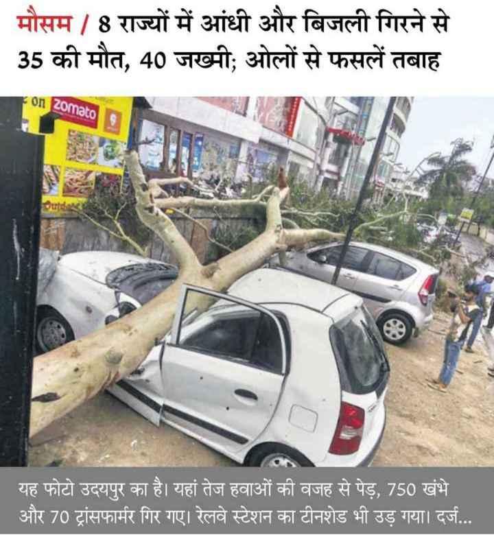 17 अप्रैल की न्यूज़ - | मौसम / 8 राज्यों में आंधी और बिजली गिरने से 35 की मौत , 40 जख्मी ; ओलों से फसलें तबाह Fon Zomato Outd । यह फोटो उदयपुर का है । यहां तेज हवाओं की वजह से पेड़ , 750 खंभे और 70 ट्रांसफार्मर गिर गए । रेलवे स्टेशन का टीनशेड भी उड़ गया । दर्ज . . . । - ShareChat