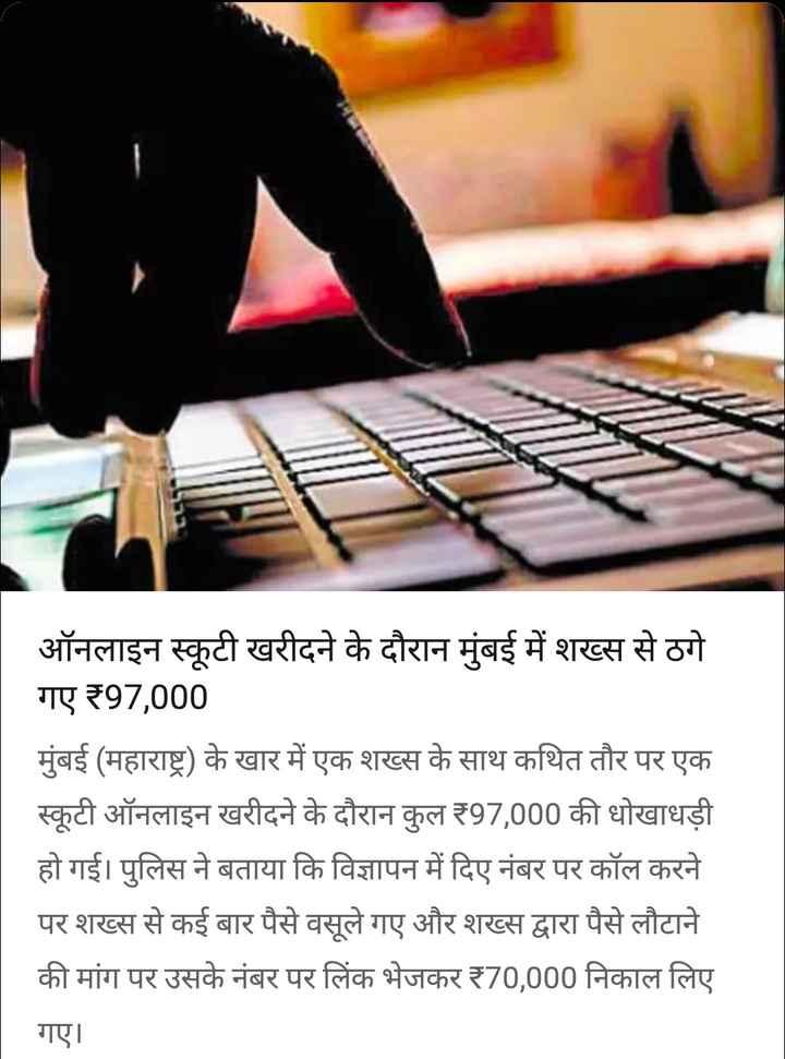 17 सितंबर की न्यूज़ - ऑनलाइन स्कूटी खरीदने के दौरान मुंबई में शख्स से ठगे गए ₹97 , 000 मुंबई ( महाराष्ट्र ) के खार में एक शख्स के साथ कथित तौर पर एक स्कूटी ऑनलाइन खरीदने के दौरान कुल ₹97 , 000 की धोखाधड़ी हो गई । पुलिस ने बताया कि विज्ञापन में दिए नंबर पर कॉल करने पर शख्स से कई बार पैसे वसूले गए और शख्स द्वारा पैसे लौटाने की मांग पर उसके नंबर पर लिंक भेजकर 170 , 000 निकाल लिए गए । - ShareChat