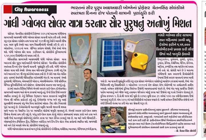 📰 17 ઓગસ્ટનાં સમાચાર - Awareness ભારતનાં સૌર પુરુષ આઇઆઇટી બોમ્બેનાં પ્રોફેસર ચેતનસિંહ સોલંકીએ સ્વતંત્રતા દિનનાં રોજ પોતાની યાત્રાની પૂર્ણાહુતિ કરી ગાંધી ગ્લોબલ સોલર યાત્રા કરનાર સર પુરૂષનું અનોખું મિશન પ્રોફેસર ચેતનસિંહ સોલંકીએડિસેમ્બર ૨૦૧૮માં મહાત્મા ગાંધીજીના સાબરમતી આશ્રમથી ગાંધી ગ્લોબલ સોલાર યાત્રાની પહેલ કરી હતી . તેમણે ટૂડન્ટ્સ સોલાર વર્કશોપ હાથ ધરવા માટે ૧૦૧થી વધુ દેશોને આવરી લીધા હતા . આજ સુધી તેમણે આઠ લાખ વિદ્યાર્થીઓની નોંધણી કરી છે . હવે ૨ ઓક્ટોબર , ૨૦૧૯નાં ભવ્ય વૌગ્વિક કાર્યક્રમ યોજાશે , જેમાં તેઓ ભેગા થશે . ગાંધી ગ્લોબલ સૌર યાત્રા દરમિયાન પ્રો , સોલંકીએ દુનિયાભરમાં ૧ , ૫૧ , 000કિલોમીટરનો પ્રવાસ કર્યો છે . ઐતિહાસિક સાબરમતી આશ્રમમાંથી ગાંધી ગ્લોબલ સોલાર યાત્રા ભારતનાં સૌર પુરુષ આઇઆઇટી બોમ્બનાં પ્રોફેસર ચેતનસિંહ સોલંકીએ સ્વતંત્રતા દિનનાં રોજ પોતાની યાત્રાની પૂર્ણાહુતિ કરી હતી . ગાંધી ગ્લોબલ સોલાર યાત્રા થકી તેમણે છેલ્લા સાત મહિનામાં દુનિયાના ૩૦થી વધુ દેશ અને ભારતનાં ૫૦ થી વધુ શહેરોમાં પ્રવાસ કર્યો છે , જે કોઇ પણ એક વ્યક્તિ તારા હાથમાં લેવાયેલી ઐતિહાસિક પહેલમાંથી એક છે . આ યાત્રામાં તેમણે યુએલબી , બેલ્જિયમ , એમઆઇટી બોસ્ટન , એલબીએલએન જેવી પ્રતિષ્ઠિત વૈશ્વિક યુનિવર્સિટીઓ અને સંશોધન સંસ્થાઓમાં વક્તવ્ય પણ આપ્યું હતું . ૭૩માં સ્વાતંત્ર દિવસ નિમિત્તે એનર્જી સ્વરાજ ફાઉન્ડેશન ( ઇએસએફ ) સાબરમતી આશ્રમ ખાતે લોન્ચ કરવામાં આવ્યું હતું . જેનો ઉદ્દેશ ઊર્જા સ્વરાજ સ્થાપિત કરવાનું છે . તેનું વિધિસર ઉદ્દઘાટન ભારત સરકારનાં અણઊર્જા પંચના શ્રી અનિલ કાકોડકરે કર્યું હતું . ઇએસએફ જગ્યા અને વધુ નાણાં ચુકવણીની ક્ષમતામાં વધુ ખેંચ વિના શહેરોમાં ઓફફ - ગિડ સૌર નિવારણો પૂરાં પાડવાનું છે . ઇએસએફની મહત્ત્વપૂર્ણ પ્રવૃત્તિ માનવી જીવનની ક્ષમતા સાથે ખતરા પર વૈજ્ઞાનિક ડેટા પર આધારિત લોકોમાં જાગૃતિ લાવવાનું છે . એનર્જી સ્વરાજ ફાઉન્ડેશન સક્ષમ ઊર્જાના ક્ષેત્રમાં કામ કરી રહ્યું છે , પરંતુ ફાઉન્ડેશન શક્ય તેટલું એકંદર સક્ષમતામાં પ્રયાસ કરશે અને હવા અને પાણી જેવાં મહત્ત્વપૂર્ણ સંશોધનોનું સંવર્ધન કરવા પર ધ્યાન કેન્દ્રિત કરવાનું પણ છે . આ માટે અમે બીઆઇટી - એણઆઇએન ( બિલિયન ટ્રીઝ , મિલિયન નર્સરીઝ ) અને ટિપ ટિપ વોટર જેવા કાર્યક્રમો સ્થાપિત થશે . જાળળણી થશે અને ટેકો અપાશે એમ પ્રો . સોલંકીએ જણાવ્યું હતું . ગા