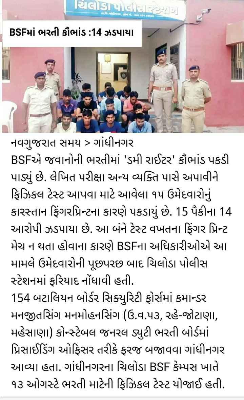 📰 17 ઓગસ્ટનાં સમાચાર - ચિલોડા પોલીસીટી ) BSFમાં ભરતી કૌભાંડ : 14 ઝડપાયા નવગુજરાત સમય > ગાંધીનગર BSFએ જવાનોની ભરતીમાં ' ડમી રાઈટર ' કૌભાંડ પકડી પાડ્યું છે . લેખિત પરીક્ષા અન્ય વ્યક્તિ પાસે અપાવીને ફિઝિકલ ટેસ્ટ આપવા માટે આવેલા ૧૫ ઉમેદવારોનું કારસ્તાન ફિંગરપ્રિન્ટના કારણે પકડાયું છે . 15 પૈકીના 14 આરોપી ઝડપાયા છે . આ બંને ટેસ્ટ વખતના ફિંગર પ્રિન્ટ મેચ ન થતા હોવાના કારણે BSFના અધિકારીઓએ આ મામલે ઉમેદવારોની પૂછપરછ બાદ ચિલોડા પોલીસ સ્ટેશનમાં ફરિયાદ નોંધાવી હતી . 154 બટાલિયન બોર્ડર સિક્યુરિટી ફોર્સમાં કમાન્ડર મનજીતસિંગ મનમોહનસિંગ ( ઉ . વ . ૫૩ , રહે - જોટાણા , મહેસાણા ) કોસ્ટેબલ જનરલ ડ્યુટી ભરતી બોર્ડમાં પ્રિસાઈડિંગ ઓફિસર તરીકે ફરજ બજાવવા ગાંધીનગર આવ્યા હતા . ગાંધીનગરના ચિલોડા BSF કેમ્પસ ખાતે ૧૩ ઓગસ્ટે ભરતી માટેની ફિઝિકલ ટેસ્ટ યોજાઈ હતી . - ShareChat