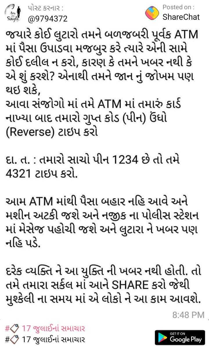 📋 17 જુલાઈનાં સમાચાર - મા Posted on : ShareChat પોસ્ટ કરનાર : Song > @ 9794372 જયારે કોઈ લુટારો તમને બળજબરી પૂર્વક ATM માં પૈસા ઉપાડવા મજબુર કરે ત્યારે એની સામે કોઈ દલીલ ન કરો , કારણ કે તમને ખબર નથી કે એ શું કરશે ? એનાથી તમને જાન નું જોખમ પણ થઇ શકે , આવા સંજોગો માં તમે ATM માં તમારું કાર્ડ નાખ્યા બાદ તમારો ગુપ્ત કોડ ( પીનો ઉંધો ( Reverse ) ટાઇપ કરો દા . ત . : તમારો સાચો પીન 1234 છે તો તમે 4321 ટાઇપ કરો . આમ ATM માંથી પૈસા બહાર નહિ આવે અને મશીન અટકી જશે અને નજીકના પોલીસ સ્ટેશન માં મેસેજ પહોચી જશે અને લુટારા ને ખબર પણ નહિ પડે . દરેક વ્યક્તિ ને આ યુક્તિ ની ખબર નથી હોતી . તો તમે તમારા સર્કલ માં આને SHARE કરો જેથી મુશ્કેલી ના સમય માં એ લોકો ને આ કામ આવશે . 8 : 48 PM # KS 17 જુલાઈનાં સમાચાર # CS 17 જુલાઈનાં સમાચાર GET IT ON Google Play - ShareChat