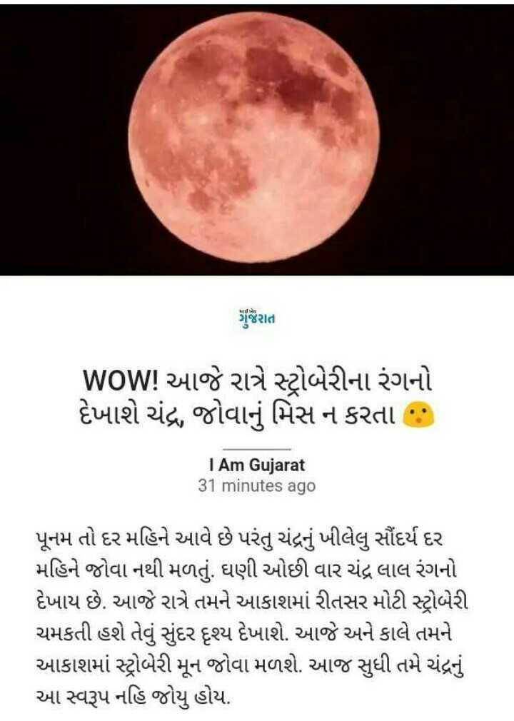 📰 17 જૂનનાં સમાચાર - પપૈયા ગુજરાત WOW ! આજે રાત્રે સ્ટ્રોબેરીના રંગનો દેખાશે ચંદ્ર , જોવાનું મિસ ન કરતા : I Am Gujarat 31 minutes ago પૂનમ તો દર મહિને આવે છે પરંતુ ચંદ્રનું ખીલેલુ સૌંદર્ય દર મહિને જોવા નથી મળતું . ઘણી ઓછી વાર ચંદ્ર લાલ રંગનો દેખાય છે . આજે રાત્રે તમને આકાશમાં રીતસર મોટી સ્ટ્રોબેરી ચમકતી હશે તેવું સુંદર દૃશ્ય દેખાશે . આજે અને કાલે તમને આકાશમાં સ્ટ્રોબેરી મૂન જોવા મળશે . આજ સુધી તમે ચંદ્રનું આ સ્વરૂપ નહિ જોયુ હોય . - ShareChat