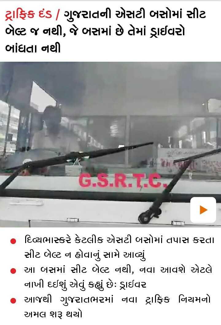 📄 17 સપ્ટેમ્બરનાં સમાચાર - ટ્રાફિક દંડ | ગુજરાતની એસટી બસોમાં સીટ બેટ જ નથી , જે બસમાં છે તેમાં ડ્રાઈવરો બાંધતા નથી GS , દિવ્યભાસ્કરે કેટલીક એસટી બસોમાં તપાસ કરતા સીટ બેલ્ટ ન હોવાનું સામે આવ્યું આ બસમાં સીટ બેલ્ટ નથી , નવા આવશે એટલે નાખી દઈશું એવું કહ્યું છે ડ્રાઈવર આજથી ગુજરાતભરમાં નવા ટ્રાફિક નિયમનો અમલ શરૂ થયો - ShareChat