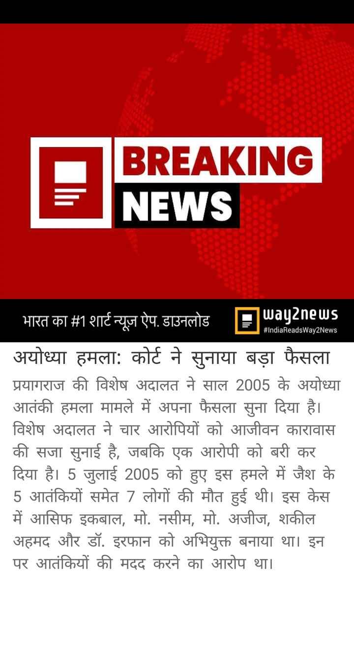 18 जून की न्यूज़ - BREAKING NEWS I HI IIC 7 S1 . SITTIS = # IndiaReadsWay2News | अयोध्या हमला : कोर्ट ने सुनाया बड़ा फैसला प्रयागराज की विशेष अदालत ने साल 2005 के अयोध्या आतंकी हमला मामले में अपना फैसला सुना दिया है । विशेष अदालत ने चार आरोपियों को आजीवन कारावास की सजा सुनाई है , जबकि एक आरोपी को बरी कर दिया है । 5 जुलाई 2005 को हुए इस हमले में जैश के 5 आतंकियों समेत 7 लोगों की मौत हुई थी । इस केस में आसिफ इकबाल , मो . नसीम , मो . अजीज , शकील । अहमद और डॉ . इरफान को अभियुक्त बनाया था । इन पर आतंकियों की मदद करने का आरोप था । - ShareChat