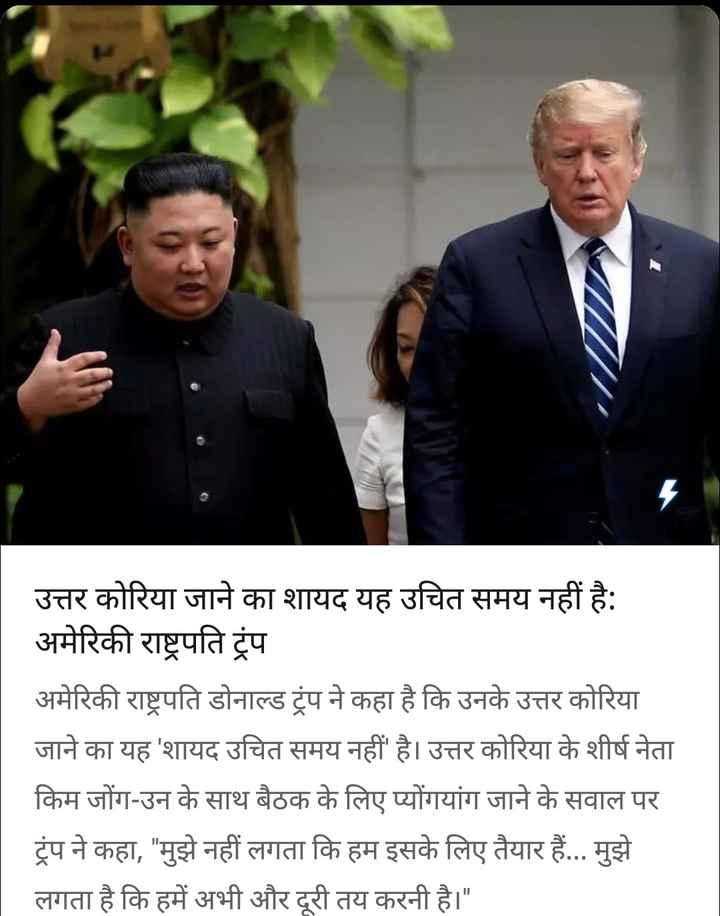 18 सितंबर की न्यूज़ - उत्तर कोरिया जाने का शायद यह उचित समय नहीं है : अमेरिकी राष्ट्रपति ट्रंप अमेरिकी राष्ट्रपति डोनाल्ड ट्रंप ने कहा है कि उनके उत्तर कोरिया जाने का यह ' शायद उचित समय नहीं है । उत्तर कोरिया के शीर्ष नेता किम जोंग - उन के साथ बैठक के लिए प्योंगयांग जाने के सवाल पर ट्रंप ने कहा , मुझे नहीं लगता कि हम इसके लिए तैयार हैं . . . मुझे लगता है कि हमें अभी और दूरी तय करनी है । - ShareChat