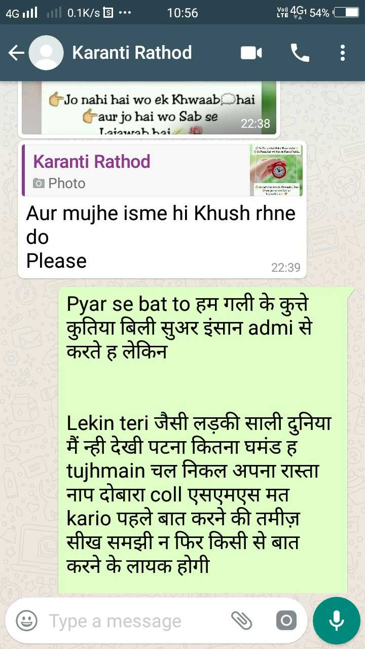 👙 18+ - | 4Gill ill 0 . 1K / s बि ••• 10 : 56 YR 4G1 54 % । ८ ) Karanti Rathod | ९ . : Jo nahi hai wo ek Khwaab hai taur jo hai wo Sab se | 22 : 38 Laiauab hai | - n . ils4IEA 1 : Purus # s hararuL L 311 : । । * * = I4 : 14 Karanti Rathod Photo Aur mujhe isme hi Khush rhne do Please 22 : 39 Pyar se bat to हम गली के कुत्ते कुतिया बिली सुअर इंसान admi से करते ह लेकिन Lekin teri जैसी लड़की दुनिया मैं न्ही देखी पटना कितना घमंड ह tujhmain चल निकल अपना रास्ता नाप दोबारा coll एसएमएस मत kario पहले बात करने की तमीज़ सीख समझी न फिर किसी से बात करने के लायक होगी । ७ ) Type a message ७ ० ० - ShareChat
