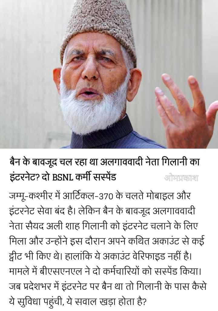 📰 19 अगस्त की न्यूज - बैन के बावजूद चल रहा था अलगाववादी नेता गिलानी का इंटरनेट ? दो BSNL कर्मी सस्पेंड ओमप्रकाश जम्मू - कश्मीर में आर्टिकल - 370 के चलते मोबाइल और इंटरनेट सेवा बंद है । लेकिन बैन के बावजूद अलगाववादी नेता सैयद अली शाह गिलानी को इंटरनेट चलाने के लिए मिला और उन्होंने इस दौरान अपने कथित अकाउंट से कई ट्वीट भी किए थे । हालांकि ये अकाउंट वेरिफाइड नहीं है । मामले में बीएसएनएल ने दो कर्मचारियों को सस्पेंड किया । जब प्रदेशभर में इंटरनेट पर बैन था तो गिलानी के पास कैसे ये सुविधा पहुंची , ये सवाल खड़ा होता है ? - ShareChat