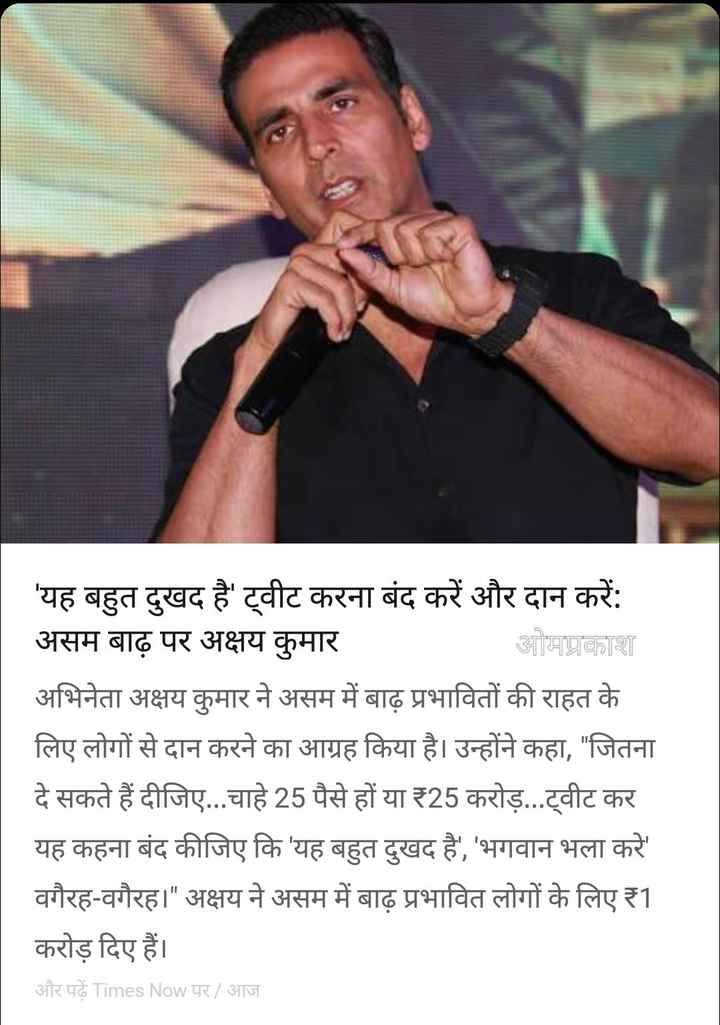 19 जुलाई की न्यूज़ - ' यह बहुत दुखद है ' ट्वीट करना बंद करें और दान करें : असम बाढ़ पर अक्षय कुमार ओमप्रकाश अभिनेता अक्षय कुमार ने असम में बाढ़ प्रभावितों की राहत के लिए लोगों से दान करने का आग्रह किया है । उन्होंने कहा , जितना दे सकते हैं दीजिए . . . चाहे 25 पैसे हों या 25 करोड़ . . . ट्वीट कर यह कहना बंद कीजिए कि ' यह बहुत दुखद है , ' भगवान भला करे वगैरह - वगैरह । अक्षय ने असम में बाढ़ प्रभावित लोगों के लिए 1 करोड़ दिए हैं । और पढ़ें Times Now पर / आज - ShareChat