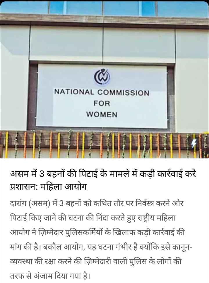 19 सितंबर की न्यूज़ - NATIONAL COMMISSION FOR WOMEN असम में 3 बहनों की पिटाई के मामले में कड़ी कार्रवाई करे प्रशासन : महिला आयोग दारांग ( असम ) में 3 बहनों को कथित तौर पर निर्वस्त्र करने और पिटाई किए जाने की घटना की निंदा करते हुए राष्ट्रीय महिला आयोग ने ज़िम्मेदार पुलिसकर्मियों के खिलाफ कड़ी कार्रवाई की मांग की है । बकौल आयोग , यह घटना गंभीर है क्योंकि इसे कानून व्यवस्था की रक्षा करने की ज़िम्मेदारी वाली पुलिस के लोगों की तरफ से अंजाम दिया गया है । - ShareChat
