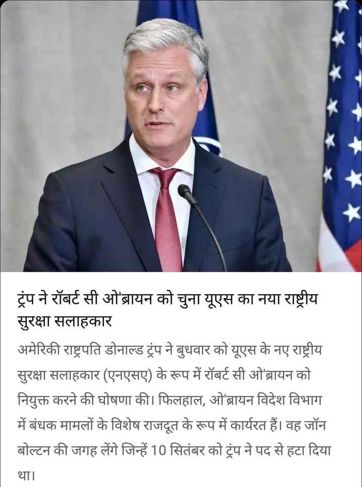 19 सितंबर की न्यूज़ - k ट्रंप ने रॉबर्ट सी ओ ' ब्रायन को चुना यूएस का नया राष्ट्रीय सुरक्षा सलाहकार अमेरिकी राष्ट्रपति डोनाल्ड ट्रंप ने बुधवार को यूएस के नए राष्ट्रीय सुरक्षा सलाहकार ( एनएसए ) के रूप में रॉबर्ट सी ओ ' ब्रायन को नियुक्त करने की घोषणा की । फिलहाल , ओ ' ब्रायन विदेश विभाग में बंधक मामलों के विशेष राजदूत के रूप में कार्यरत हैं । वह जॉन बोल्टन की जगह लेंगे जिन्हें 10 सितंबर को ट्रंप ने पद से हटा दिया था । - ShareChat