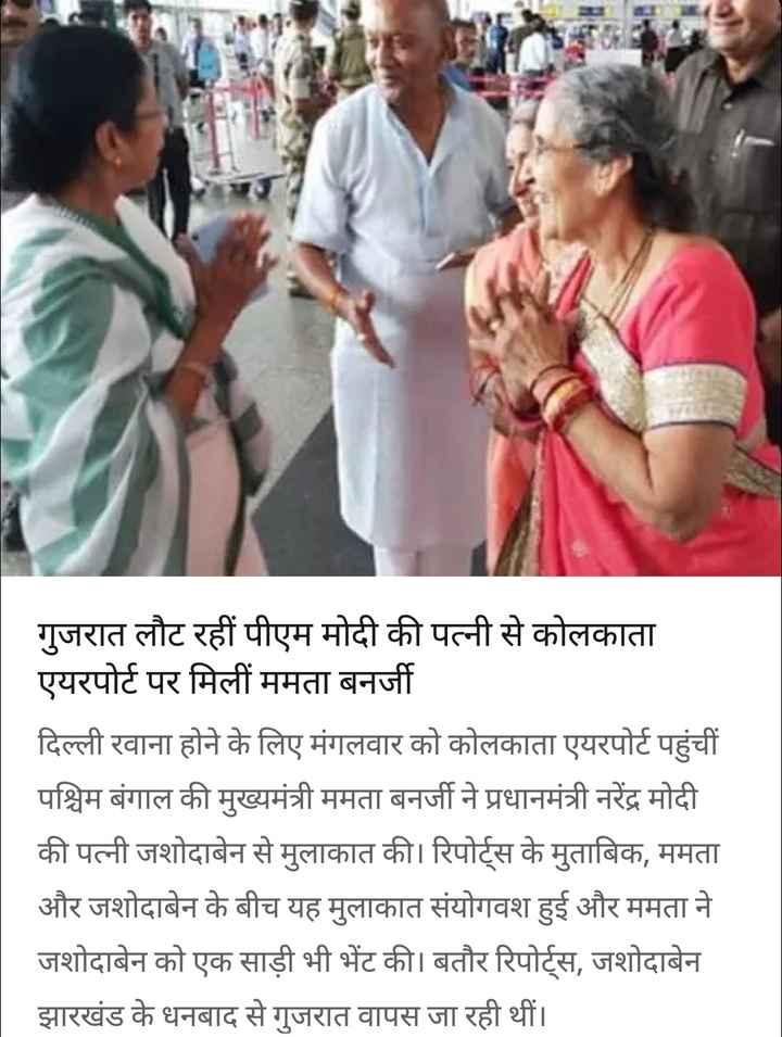 19 सितंबर की न्यूज़ - गुजरात लौट रहीं पीएम मोदी की पत्नी से कोलकाता एयरपोर्ट पर मिलीं ममता बनर्जी दिल्ली रवाना होने के लिए मंगलवार को कोलकाता एयरपोर्ट पहुंची पश्चिम बंगाल की मुख्यमंत्री ममता बनर्जी ने प्रधानमंत्री नरेंद्र मोदी की पत्नी जशोदाबेन से मुलाकात की । रिपोर्ट्स के मुताबिक , ममता और जशोदाबेन के बीच यह मुलाकात संयोगवश हुई और ममता ने जशोदाबेन को एक साड़ी भी भेंट की । बतौर रिपोर्ट्स , जशोदाबेन झारखंड के धनबाद से गुजरात वापस जा रही थीं । - ShareChat