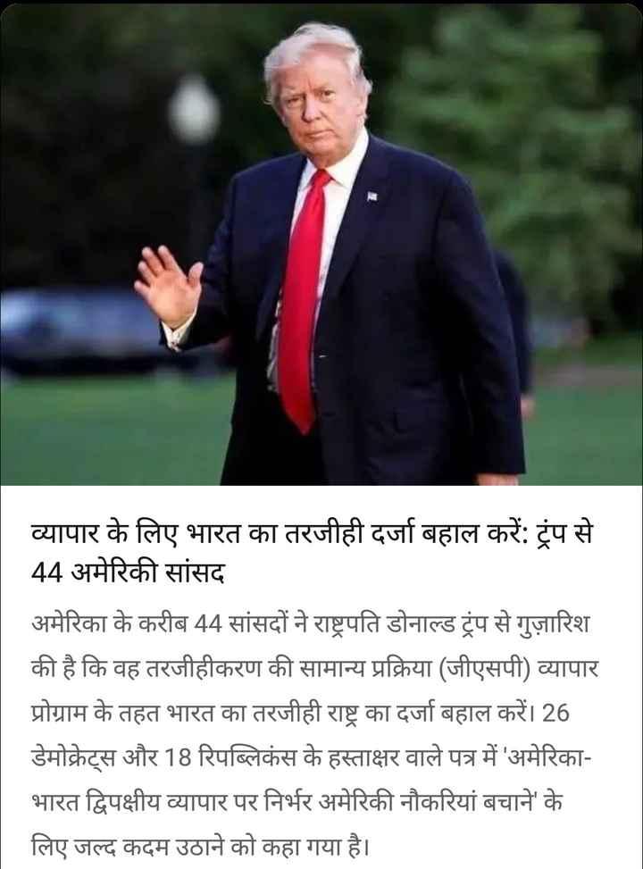 19 सितंबर की न्यूज़ - व्यापार के लिए भारत का तरजीही दर्जा बहाल करें : ट्रंप से 44 अमेरिकी सांसद अमेरिका के करीब 44 सांसदों ने राष्ट्रपति डोनाल्ड ट्रंप से गुज़ारिश की है कि वह तरजीहीकरण की सामान्य प्रक्रिया ( जीएसपी ) व्यापार प्रोग्राम के तहत भारत का तरजीही राष्ट्र का दर्जा बहाल करें । 26 डेमोक्रेट्स और 18 रिपब्लिकंस के हस्ताक्षर वाले पत्र में ' अमेरिका भारत द्विपक्षीय व्यापार पर निर्भर अमेरिकी नौकरियां बचाने के लिए जल्द कदम उठाने को कहा गया है । - ShareChat