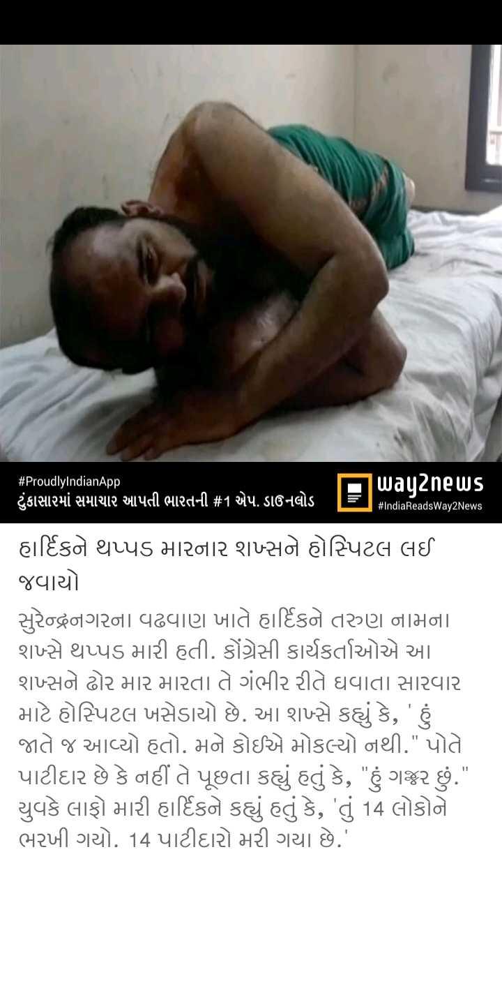 📃 19 એપ્રિલનાં સમાચાર - # ProudlyIndianApp ટુંકાસામાં સમાચાર આપતી ભારતની # 1 એપ . ડાઉનલોડ = way2news windiaReadsWay2News હાર્દિકને થપ્પડ મારનાર શખ્સને હોસ્પિટલ લઈ જવાયો સુરેન્દ્રનગરના વઢવાણ ખાતે હાર્દિકને તરુણ નામના શન્સે થપ્પડ મારી હતી . કોંગ્રેસી કાર્યકર્તાઓએ આ શખ્સને ઢોર માર મારતા તે ગંભીર રીતે ઘવાતા સારવાર માટે હોસ્પિટલ ખસેડાયો છે . આ શન્સે કહ્યું કે , ' હું જાતે જ આવ્યો હતો . મને કોઈએ મોકલ્યો નથી . પોતે પાટીદાર છે કે નહીં તે પૂછતા કહ્યું હતું કે , હું ગજર છું . યુવકે લાફો મારી હાર્દિકને કહ્યું હતું કે , ' તું 14 લોકોને ભરખી ગયો . 14 પાટીદારો મરી ગયા છે . ' - ShareChat