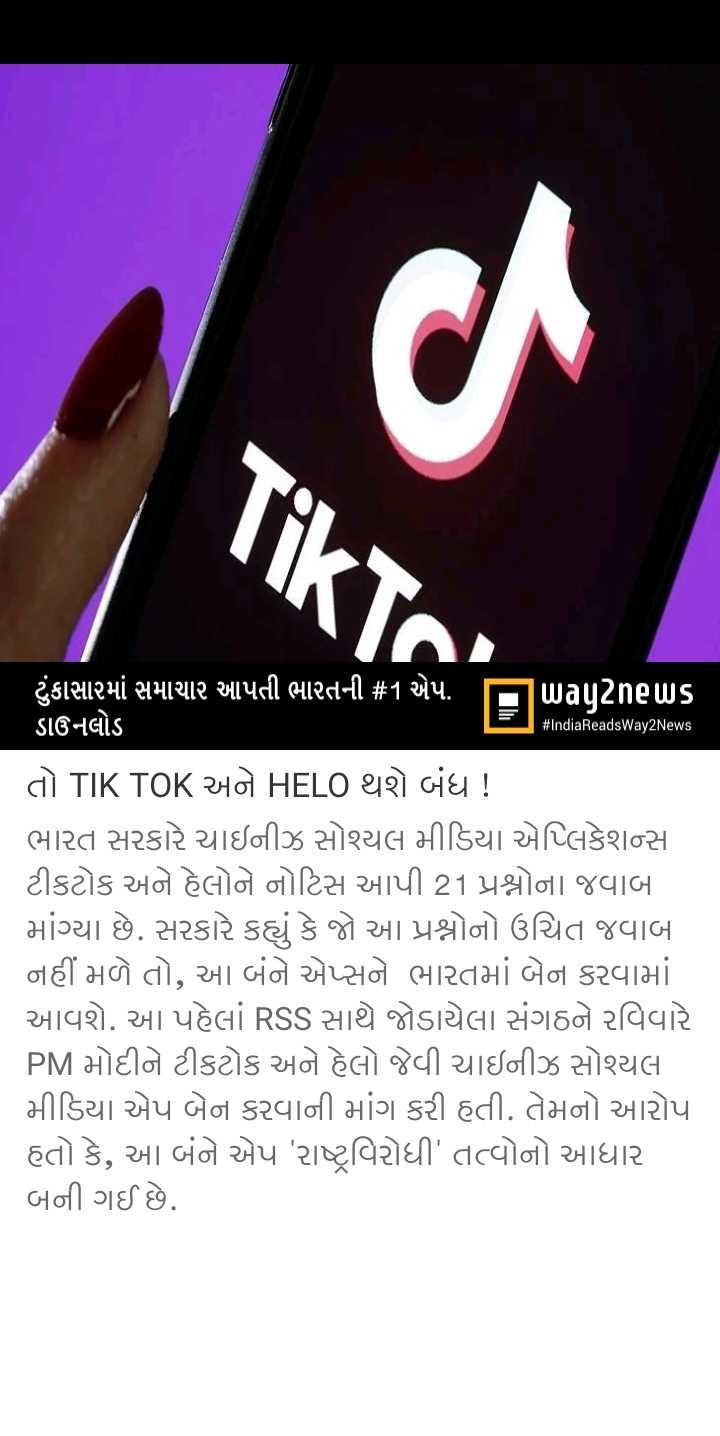 📋 19 જુલાઈનાં સમાચાર - TikTC # IndiaReadsWay2News ' ટુંકાસામાં સમાચાર આપતી ભારતની # 1 એપ . પિuagટેneus ડાઉનલોડ તો TIK TOK અને HELO થશે બંધ ! ભારત સરકારે ચાઇનીઝ સોશ્યલ મીડિયા એપ્લિકેશન્સ ટીકટોક અને હેલોને નોટિસ આપી 21 પ્રશ્નોના જવાબ માંગ્યા છે . સરકારે કહ્યું કે જો આ પ્રશ્નોનો ઉચિત જવાબો નહીં મળે તો , આ બંને એપ્સને ભારતમાં બેન કરવામાં આવશે . આ પહેલાં RSS સાથે જોડાયેલા સંગઠને રવિવારે PM મોદીને ટીકટોક અને હેલો જેવી ચાઇનીઝ સોશ્યલ મીડિયા એપ બેન કરવાની માંગ કરી હતી . તેમનો આરોપ હતો કે , આ બંને એપ ' રાષ્ટ્રવિરોધી ' તત્વોનો આધાર બની ગઈ છે . - ShareChat