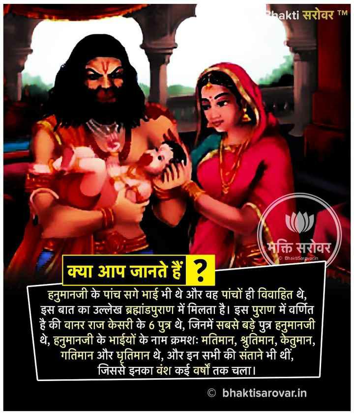 Anil707 - shakti सरोवर TM Bhakusarovarin मक्ति सरोवर ) क्या आप जानते हैं ? - हनुमानजी के पांच सगे भाई भी थे और वह पांचों ही विवाहित थे , इस बात का उल्लेख ब्रह्मांडपुराण में मिलता है । इस पुराण में वर्णित है की वानर राज केसरी के 6 पुत्र थे , जिनमें सबसे बड़े पुत्र हनुमानजी थे , हनुमानजी के भाईयों के नाम क्रमशः मतिमान , श्रुतिमान , केतुमान , गतिमान और धृतिमान थे , और इन सभी की संताने भी थीं , जिससे इनका वंश कई वर्षों तक चला । © bhaktisarovar . in - ShareChat