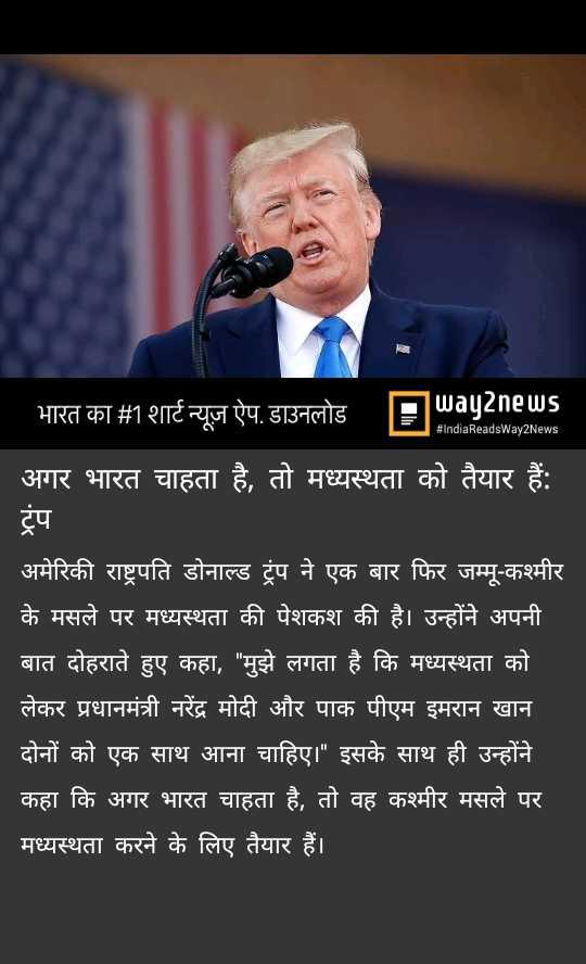 📰 2 अगस्त की न्यूज़ - # IndiaReadsWay2News भारत का # 1 शार्ट न्यूज़ ऐप . डाउनलोड Swayanews अगर भारत चाहता है , तो मध्यस्थता को तैयार हैं : ट्रप अमेरिकी राष्ट्रपति डोनाल्ड ट्रंप ने एक बार फिर जम्मू - कश्मीर के मसले पर मध्यस्थता की पेशकश की है । उन्होंने अपनी बात दोहराते हुए कहा , मुझे लगता है कि मध्यस्थता को लेकर प्रधानमंत्री नरेंद्र मोदी और पाक पीएम इमरान खान दोनों को एक साथ आना चाहिए । इसके साथ ही उन्होंने कहा कि अगर भारत चाहता है , तो वह कश्मीर मसले पर मध्यस्थता करने के लिए तैयार हैं । । - ShareChat