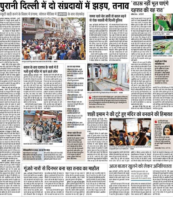 2 जुलाई की न्यूज़ - पुरानी दिल्ली में दो संप्रदायों में झडप , तनाव ताउम्र नहीं भूल पाएंगे दहशत की यह रात स्कूटी खड़ी करने के विवाद में हंगामा , सोशल मीडिया में अफवाह के बाद तोड़फोड़ जेमिध हेनत नई दिती । समय रहते चेत जाती तो बवाल बढ़ने से रोक सकती थी दिल्ली पुलिस H . . . IRON STORE बवाल के बाद दहशत के साये में हैं । गली दुर्गा मंदिर में रहने वाले लोग जागरण संवाददाता , नई दिल्ली : पुरानी धावी बाजार इलाके में लाल कुआं के दिल्ली के चावड़ी बाजार इलाके में अपने घर में सास कैलाशवति के साथ । रविवार रात स्कूटी खड़ी करने को लेकर अस्त - व्यस्त कमरे में बहुवास बैठी हुए विवाद के बाद दो संप्रदाय के लोगों में जास , नई दिल्ली : सांप निकल जाने की अफवाह फैला दी । इस पर एक बबिता गुप्ता पर खौफ तारी हैं । शाम झड़प हो गई । इस बीच , स्कूटी चालक के पर लकीर पीटना दिल्ली पुलिस की संप्रदाय के सैकड़ों लोग प्रदर्शन करने चार बजने को है , लेकिन बाहर का शोर साथ उन्मादी हिंसा की अफवाह फैल गई । जैसे आदत में शुमार है । कुछ ऐसा ही हजकाजी थाने पहुंच गए । इस दौरान थमने का नाम नहीं ले रहा है । प्रथम तल एक संप्रदाय के सैकड़ों लोगों ने वाक्या हुआ लाल कुआं इलाके में दो पुलिसकर्मियों को काफी देर तक । के मकान की टूटी खिड़की से बाहर का हौजकाजी थाने का घेराव कर दिया । संप्रदायों के बीच तनाव के मामले में थाने हो बंधक की स्थिति में रहना नारा दिख रहा है । हर सरक पर लाल 3 स्वित जीव है घर की खिदगियों पुलिस ने उनको शांत कराते हुए थाने से दो लोगों के बीच मारपीट के मामले नै पड़ा । बाद में किसी तरह शांत कर लगा है । इलाका पुलिस छावनी में तब्दील ॐ पत्बर से टूटे हुए शीशे जाण टाया । इसके बाद ने दूसरे संप्रदाय बा सांप्रदायिक रूप ले लिया । जिस को थाने से हटाया गया । इसके हैं । रह - रहकर भीड़ बेकाबू हो रही है । के लोगों के घरों पर हमला बोल दिया । स्थान पर घटना हुई थी उसकी दुरी बाद भीड़ ने मंदिर में तोड़फोड़ की । धार्मिक नारे गूंज रहे हैं । बबिता की चिंता वहां स्थित एक गदिर में भी तोड़फोड़ की । हौजकाजी थाने से महज 500 मीटर जाकारों की मानें तो यदि उसी समय अब भविष्य को लेकर हैं । वह अपने तीन पुलिस ने किसी तरह स्थिति को संभाला , थी । लेकिन , घटना के बाद पुलिस पुलिस सतर्क हो जाती और इलाके बच्चों और पति के साथ इस जहर घुले लेकिन सोमव