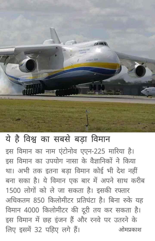 2 जुलाई की न्यूज़ - TcwO4225 ये है विश्व का सबसे बड़ा विमान इस विमान का नाम एंटोनोव एएन - 225 मारिया है । इस विमान का उपयोग नासा के वैज्ञानिकों ने किया था । अभी तक इतना बड़ा विमान कोई भी देश नहीं बना सका है । ये विमान एक बार में अपने साथ करीब 1500 लोगों को ले जा सकता है । इसकी रफ्तार अधिकतम 850 किलोमीटर प्रतिघंटा है । बिना रुके यह विमान 4000 किलोमीटर की दरी तय कर सकता है । इस विमान में छह इंजन हैं और रनवे पर उतरने के लिए इसमें 32 पहिए लगे हैं । ओमप्रकाश - ShareChat