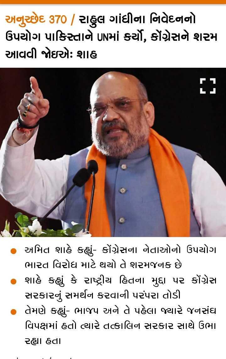 📄 2 સપ્ટેમ્બરનાં સમાચાર - અનુચ્છેદ 370 / રાહુલ ગાંધીના નિવેદનનો ઉપયોગ પાકિસ્તાને UNમાં કર્યો , કોંગ્રેસને શરમ આવવી જોઇએઃ શાહ LJ અમિત શાહે કહ્યું - કોંગ્રેસના નેતાઓનો ઉપયોગ ભારત વિરોધ માટે થયો તે શરમજનક છે શાહે કહ્યું કે રાષ્ટ્રીય હિતના મુદ્દા પર કોંગ્રેસ સરકારનું સમર્થન કરવાની પરંપરા તોડી તેમણે કહ્યું - ભાજપ અને તે પહેલા જ્યારે જનસંઘ વિપક્ષમાં હતો ત્યારે તત્કાલિન સરકાર સાથે ઉભા રહ્યા હતા - ShareChat