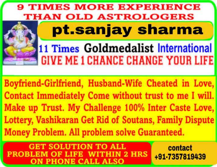 🔯20 जनवरी का राशिफल/पंचांग🌙 - 9 TIMES MORE EXPERIENCE THAN OLD ASTROLOGERS pt . sanjay sharma 11 Times Goldmedalist International GIVE ME 1 CHANCE CHANGE YOUR LIFE Boyfriend - Girlfriend , Husband - Wife Cheated in Love , Contact Immediately Come without trust to me I will . Make up Trust . My Challenge 100 % Inter Caste Love , Lottery , Vashikaran Get Rid of Soutans , Family Dispute Money Problem . All problem solve Guaranteed . GET SOLUTION TO ALL contact PROBLEM OF LIFE WITHIN 2 HRS + 91 - 7357819439 ON PHONE CALL ALSO - ShareChat