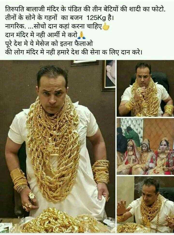 20 मार्च की न्यूज़ - तिरुपति बालाजी मंदिर के पंडित की तीन बेटियों की शादी का फोटो . तीनों के सोने के गहनों का बजन 125Kg है । नागरिक . . . . सोचो दान कहां करना चाहिए । दान मंदिर में नही आर्मी मे करो । पूरे देश मे ये मेसेज को इतना फैलाओ । की लोग मंदिर मे नही हमारे देश की सेना क लिए दान करे । - ShareChat