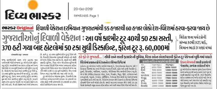 📰 20 ઓક્ટોબરનાં સમાચાર - 20 - Oct - 2019 અમદાવાદ Page 1 દિવ્યભાસ્કર ભાસ્કર Original દિવાળી વેકેશન દરમિયાન ગુજરાતમાંથી55 હજારથી 60 હજાર લોકો દેશ - વિદેશમાં હરવા - ફરવા જાય છે ગરાતીઓનું દિવાળી વેકેશન આપુંકાશ્મીરર40થી50 ટકા સસ્તી , વિદેશ જતા પર્યટકોની 370 હટી ગયા બાદ હોટલોમાં 50 ટકા સુધી ડિસ્કાઉન્ટ , ફોરેનસૂરરૂ . 60 , 000માં વિમાન ભાડાં ગણાવઠાં સંખ્યા 50થી 52 % થઇ , વિમાન ભાડાં 3 ગણાં વધ્યાં ઓમકાર્યસિંહ ઠાકુર અમદાવાદ છે . દિવાળી વેકેશનમાં ગુજરાતી પર્યટકો હવે તો હરે ફરે તે ગુજરાતી . . . | સીધી અને સસ્તી ફ્લાઈટની સુવિધા , વિઝા ઓન એરાઈવલથી ફોરેન ટૂર પેકેજનાં બુકિંગમાં વધારો જમ્મુ કાશ્મીરમાંથી કલમ 370 હટાવ્યા બાદ સંખ્યામાં વિદેશ જવા લાગ્યા છે . સસ્તી અને સીધી | રાજ્યમાંથી મોટી સંખ્યામાં ટૂર ઓપરેટરોએ બુકિંગ ક્લાઈટ સુવિધા , વિઝા ઓન એરાઈવલ સુવિધાની વિદેશમાં પ્રવાસન ક્ષેત્રે ટેક્સનોદરસિંગલ ડિજિટમાં ક્લાઈટનારિટર્ન ભાડાંમાં પણ દિવાળી ઉડાન યોજનાની સસ્તી ફ્લાઈટથી શરૂ કર્યું છે . પ્રવાસીઓને આવકારવા હોટેલ અને અન્ય તેમ જ સસ્તા વિદેશી પેકેજ મળતાં અમદાવાદ સહિત Puહર રેગ્યુલર ભ53 . ) વધેલુંભ રૂ . ) શહેરના ટુર ઓપરેટર મનીષ શર્માએ જણાવ્યું કે , ઇન્ટરનેશનલ સેક્ટરમાં 4થી 7 મંબઈ ઉઘોર્ગોએ ફ0 ટકા સુધી ડિસ્કાઉન્ટ સાથે બુકિંગ શરૂ કર્યું ગુજરાતમાંથી વિદેશ ફરવા જતા પર્યટકોની સંખ્યા આ 6000 - 7000 જેસલમેર , અજંતા - ઇલોરાની માંગ 8000 - 10000 દિવસના પેકેજમાં આ વખતે બેંગકોક પતાયાની સાથે , ફુકેટ અને કાબી ( થાઈલેન્ડ ) , દિલ્હી છે . એરફેરમાં પણ ઘટાડો થતાં કાશ્મીરનું ટૂર પેકેજ રૂ . વર્ષે વધીને 50થી 52 ટકા સુધી પહોંચી છે , જેના પગલે 7000 - 8000 12000 - 15000 ટુર ઓપરેટરોના જણાવ્યા મુજબ ઉડાન યોજના દુબઈ , સિંગાપોર , મલેશિયા , માલદીવ , મોરેશિયસ જેવા સ્થળોની ડિમાન્ડ વધુ છે . ગોવા 23 હજાર સુધીમાં બુક થાય છે જે અગાઉ રૂ . 50 હજાર વિમાન ભાડાં પણ બેથી ત્રણ ગણો વધી ગયાં છે . 8000 - 9000 14000 - 15000 હેઠળ અમદાવાદથી અનેક શહેરો માટે ખૂબ જ એ જ રીતે ડોમેસ્ટિક સેક્ટરમાં ગોવા , કેરળ , મેંગલોર , મૈસૂર , ઉટી , રામેશ્વરમ અને બાગડોગરા 8000 - 9000 20000 - 21000 સસ્તી ફ્લાઈટ શરૂ થઈ છે . ત્યારે જેસલમેર સુધી જતું હતું . દેશના અન્ય શહેરોનું બુકિંગ લગભગ ટૂર ઓપરેટરોના જણાવ્યા મુજબ , દિવાળીની રજા કન્યાકુમારી , મદુઈ , ગંગટોક , દાર્જિલિંગ 