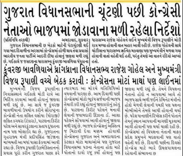 📰 20 ઓક્ટોબરનાં સમાચાર - | ગુજરાત વિધાનસભાની ચૂંટણી પછી કોન્ટેસી નેતાઓ ભાજપમાં જોડાવાના મળી રહેલા નિર્દેશો ( પ્રતિનિધિ તરફથી ) અમદાવાદ , શુકવાર ધારાસભ્ય રાજેશ ગોહેલને લઈને મુખ્યમંત્રી વિજય રૂપાણીને મોડી | ગુજરાત વિધાનસભાની છ બેઠકો માટેની પેટાચૂંટણી થઈને રાત્ર મળ્યા હોવાની વાત બહાર આવી રહી છે . રાજેશ ગોહેલની સાથે ગયા બાદ દિવાળીના અરસામાં કોગ્રેસમાં હોળી થાય તેવા પ્રયાસો ચોટીલાના ધારાસભ્ય ઋત્વિક મકવાણા પણ મુખ્યમંત્રીને મળવા ગયા ભારતીય જનતા પાર્ટીએ આદરી દીધા હોવાનું જાણવા મળી રહ્યું હોવાની વાતો વહેતી થઈ હતી , પરંતુ તેમણે આ વાતને રદિયો આપ્યો છે . ગઈકાલે જ જસદણના ધારાસભ્ય કુંવરજી બાવળિયા ધંધુકાના હતો . કુંવરજી બાવળિયાએ ધ્રાંગધ્રાના વિધાનસભ્ય રાજેશ ગોહેલ અને મુખ્યમંત્રી વિજય રૂપાણી વચ્ચે બેઠક કરાવી : કોગ્રેસના મોટાં માથાં પણ લાઈનમાં | મુખ્યમંત્રી વિજય રૂપાણીના ત્યારબાદ આ મોરચે ગતિવિધિઓ | જાણવા મળી રહ્યું છે . તેમને વિપક્ષના નિવાસસ્થાને ગઈકાલે મોડી રાત્રે આ વિધવાની ધારણા છે . આમ દિવાળી પછી | નેતાનો હોદો ન આપવામાં આવે તો , મિટિંગ કરવામાં આવી હોવાનું જણવા | કોગ્રેસમાં મોટો ભૂકંપ સર્જવાની ભાજપ | ભાજપ સાથે ભળી જઈને કેબિનેટ મંત્રીનો | મળી રહ્યું છે . આ સાથે જ કુંવરજી | તૈયારી કરી રહ્યું હોવાનું જણકારોનું કહેવું હોદો મેળવી લેવાની ધમકી પણ પઢાના બાવળીયાનો ઉપયોગ કરીને સૌરાષ્ટ્રના છે . પાટણના કિરીટ પટેલને મનાવી | મોભીઓને તેમણે આપી હોવાની ચર્ચા | કોન્ટેસી નેતા લલિત વસોયા ( ધોરાજી ) લેવાની જવાબદારી ઊંઝાના ડૉ , આશા છે . પરેશ ધાનાણીને રિપ્લેસ કરીને પોતાને લલિત કગથરા ( ટંકારા ) , પાટણના કિરીટ પટેલને સોંપવામાં આવી હોવાનું જાણવા તેમને સ્થાન આપવાની માગણી મૂકવામાં | પટેલ અને સાવરકુંડલાના પ્રતાપ દૂધાતના | મળી રહ્યું છે . ભાજપ કોગ્રેસનું અસ્તિત્વ | આવી હોવાની પણ ચર્ચા ચાલી રહી છે . ] નામ પણ બોલાઈ રહ્યા છે . ગુજરાતના જ મિટાવી દેવા મક્કમ હોવાથી | કોન્ટેસમાં તો વિપક્ષના નેતાની માફક | ગૃહરાજ્ય મંત્રી પ્રદીપસિંહ જાડેજના કોગ્રેસના ગુજરાત અને અમદાવાદના પ્રદેશ પ્રમુખને બદલવાની પણ વાતો | માધ્યમતી આ બધાં પાસા ફેંકવામાં આવી | કેટલાક મોટા માથાઓએ પણ ગુજરાત | વહેતી થઈ છે . દિવાળી પછીના દિવસો | રહ્યા છે . વિજય રૂપાબ્દી ઉઝબેકિસ્તાનનો | વિધાનસભા પ૭ના નેતાના હોદા માટે | કો → સ માટે ભારે ઊથલપાથલના | | પ્રવાસ પૂર