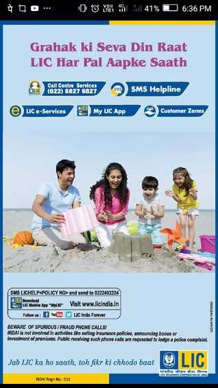 😊 2019 નો છેલ્લો શનિવાર - 41 % 06 : 36 PM Grahak ki Seva Din Raat LIC Har Pal Aapke Saath CLIC Call Centre Services ( 022 ) 6827 6827 SMS Helpline e uce - Services My LC App Customer Zones SMS LICHELPPOLICY NO and send to 9222492224 Isu Mobile App Visit www . licindia . in Follow : w W UC India Forever BEWARE OF SPURIOUS / FRAUD PHONE CALLSI IRDAI is not involved in activities like selling insurance policies , announcing bones or Investment of promis . Public recalwing such phone calls are requested to lodge a police complaint Jab LIC ka ho saath , toh fikr ki chhodo baat VILL reference RDAINA : 512 - ShareChat