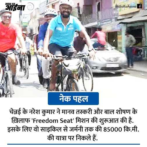 21 जून की न्यूज़ - INDUKA II IndiaKcAaino नेक पहल । चेन्नई के नरेश कुमार ने मानव तस्करी और बाल शोषण के ख़िलाफ ' Freedom Seat ' मिशन की शुरूआत की है . इसके लिए वो साइकिल से जर्मनी तक की 85000 कि . मी . की यात्रा पर निकले हैं . - ShareChat