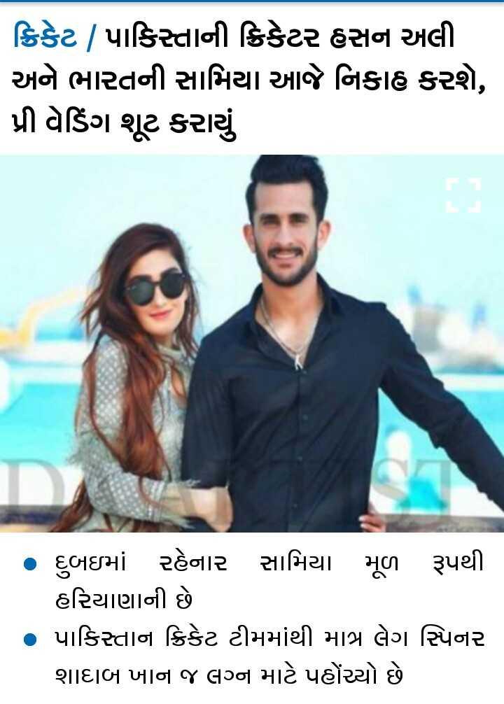 📰 21 ઓગસ્ટનાં સમાચાર - ક્રિકેટ | પાકિસ્તાની ક્રિકેટર હસન અલી અને ભારતની સામિયા આજે નિકાહ કરશે , પ્રી વેડિંગ શૂટ કરાયું • દુબઇમાં રહેનાર સામિયા મૂળ રૂપથી હરિયાણાની છે • પાકિસ્તાન ક્રિકેટ ટીમમાંથી માત્ર લેગ સ્પિનર શાદાબ ખાન જ લગ્ન માટે પહોંચ્યો છે - ShareChat