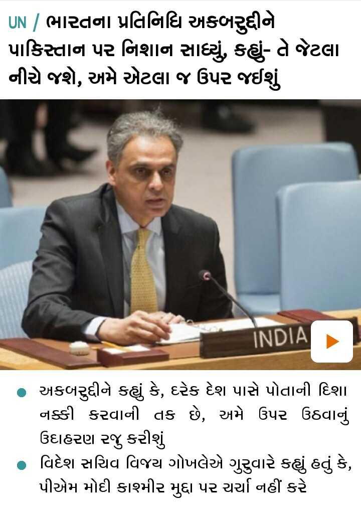 📄 21 સપ્ટેમ્બરનાં સમાચાર -   UN   ભારતના પ્રતિનિધિ અકબરૂદીને પાકિસ્તાન પર નિશાન સાધ્યું , કહ્યું - તે જેટલા નીચે જશે , અમે એટલા જ ઉપર જઈશું INDIA અકબરુદ્દીને કહ્યું કે , દરેક દેશ પાસે પોતાની દિશા નક્કી કરવાની તક છે , અમે ઉપર ઉઠવાનું ઉદાહરણ રજુ કરીશું વિદેશ સચિવ વિજય ગોખલેએ ગુરુવારે કહ્યું હતું કે , પીએમ મોદી કાશ્મીર મુદ્દા પર ચર્ચા નહીં કરે - ShareChat