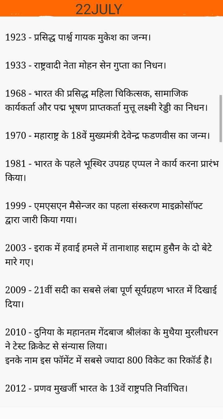 22 जुलाई की न्यूज़ - 22 JULY 1923 - प्रसिद्ध पार्श्व गायक मुकेश का जन्म । 1933 - राष्ट्रवादी नेता मोहन सेन गुप्ता का निधन । 1968 - भारत की प्रसिद्ध महिला चिकित्सक , सामाजिक कार्यकर्ता और पद्म भूषण प्राप्तकर्ता मुत्तू लक्ष्मी रेड्डी का निधन । 1970 - महाराष्ट्र के 18वें मुख्यमंत्री देवेन्द्र फडणवीस का जन्म । 1981 - भारत के पहले भूस्थिर उपग्रह एप्पल ने कार्य करना प्रारंभ किया । 1999 - एमएसएन मैसेन्जर का पहला संस्करण माइक्रोसॉफ्ट द्वारा जारी किया गया । 2003 - इराक में हवाई हमले में तानाशाह सद्दाम हुसैन के दो बेटे मारे गए । 2009 - 21वीं सदी का सबसे लंबा पूर्ण सूर्यग्रहण भारत में दिखाई दिया । 2010 - दुनिया के महानतम गेंदबाज श्रीलंका के मुथैया मुरलीधरन ने टेस्ट क्रिकेट से संन्यास लिया । इनके नाम इस फॉमेंट में सबसे ज्यादा 800 विकेट का रिकॉर्ड है । | 2012 - प्रणव मुखर्जी भारत के 13वें राष्ट्रपति निर्वाचित । - ShareChat