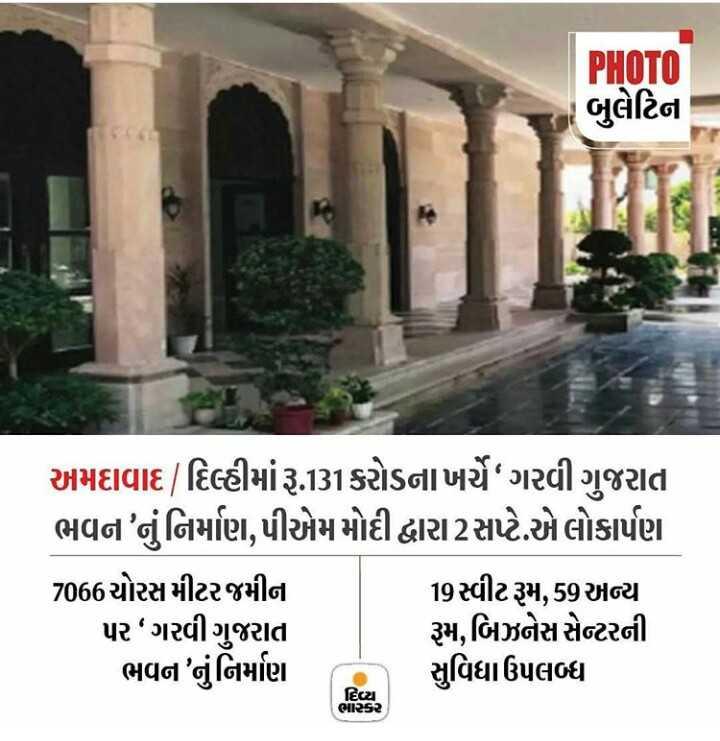 📰 22 ઓગસ્ટનાં સમાચાર - PHOTO બુલેટિના અમદાવાદ / દિલ્હીમાં રૂ . 131કરોડનાખર્ચે ગરવી ગુજરાત ભવન ' નું નિર્માણ , પીએમ મોદી દ્વારા2 સપ્ટે . એ લોકાર્પણ 7066ચોરસમીટર જમીન 19 સ્વીટરૂમ , 59 અન્ય પર ગરવી ગુજરાત રૂમ , બિઝનેસ સેન્ટરની ભવન ' નુંનિર્માણ સુવિધા ઉપલબ્ધ દિવ્ય ભાકર - ShareChat