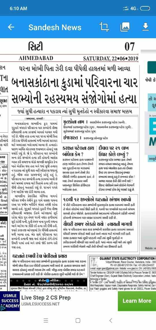 📰 22 જૂનનાં સમાચાર - 6 : 10 AM : 4G . CD { Sandesh News 17 M } | સિટી 07 AHMEDABAD SATURDAY , 22 . 06 . 2019 રાન ઘરના મોભી પિતા ઝેરી દવા પીધેલી હાલતમાં મળી આવ્યા 11 બનાસકાંઠાના કુડામાં પરિવારના ચાર સભ્યોની રહસ્યમય સંજોગોમાં હત્યા જ્યાં સુધી હત્યારા ન પકડાય ત્યાં સુધી મૃતદેહો ન સ્વીકારવા સમાજ મક્કમ જેવી કે લાત તો ચ ૬ લાખ De Jure આયુવે , પહેલો | Liાવાદ , લાખાણી | બનાસકાંઠાના લાખણીના કુડા ગામમાં મૃતકોના નામ અણદીબેન કરશનજી પટેલ ( પત્ની ) , ગુરુવારે મધરાતે પરિવારના ચાર સભ્યની તીક્ષ્ણ ઉકાભાઈ કરશનજી પટેલ પુ ) , ભાવનાબેન કરશનજી પટેલ પુત્રી ) , હથિયારથી હત્યા કરવામાં આવતાં ચકચાર મચી | સુરેશભાઈ કરશનજી પટેલ ( પુત્ર ) ના વેપાર ગઈ છે , બીજી તરફ હત્યા બાદ ઘરના મોભી પિતા ઈજાગ્રસ્ત 1 કરશનજી સોનાજી પટેલ પારીઓની ઝેરી દવા પીધેલી હાલતમાં મળી આવતાં સારવાર iણ મોટી માટે અમદાવાદ ખસેડવામાં આવ્યા છે . હત્યાકાંડ પાછળ આર્થિક સંકડામણ જવાબદાર હોવાનું પણ કરશન પટેલના હાથ દીવાલ પર ૨૧ લાખ ચર્ચાઈ રહ્યું છે , જો કે , પરિવારના ચાર સભ્યોની બાંધેલા કેમ ? ઉધાર કોણે લખ્યું ? નગર અન્ય કોઈ શબ્સોએ હત્યા કરી હોવાની આશંકા કરશન પટેલના હાથ પાછળની કરશનજી પટેલ અભણ હતા તેમને - ૨૦ વ્યક્ત કરી સમાજના લોકો લાખણી સામૂહિક કેન્દ્ર તરફ બાંધેલા હતા તેમજ તેમને ખાતે એકત્રિત થયા હતા અને જ્યાં સુધી હત્યારા લખતા - વાંચતા આવડતું નહતું તેમના પણ કુહાડીના ઘા મારવામાં [ હાથ જયાં બંધાયેલા હતા ત્યાં દીવાલ કોડ - | ન૫કડાયા ત્યાં સુધી લાશ નહીં સ્વીકારવા જણાવ્યું આવ્યા હતા અને તેઓ ઝેર ઉપર ૨૧ લાખના ઉધારનું લખાણ 1 મુકામે હતું . બીજી તરફ ગ્રામજનોનું કહેવું હતું કે , પીધેલી ગંભીર હાલતમાં હતાં , તે લખવામાં આવ્યું હતું તે લખનાર કોણ ? નો | | પરિવારના ચાર સભ્યોની હત્યા કરવામાં આવી છે . ECIAL બાદ તેમને સારવાર અર્થે અભણ માણસ કેવી રીતે લખી શકે ? અને એમમાં રાખવા માટે પિતાએ હત્યા કરી દવા નલાઈન પાલનપુર સિવિલ હોસ્પિટલ પીપી હોવાનું બતાવાઈ રહ્યું છે , ઘટનાને પગલે સ્ક્રિપ્ટ પોલીસને અને લોકોને ગેરમાર્ગે - સુધી | ખસેડાયો હતો . દોરવા લખાઈ હોય તેવું જણાઈ રહ્યું છે , રેન્જ આઈજી પણ દોડી આવ્યા હતા . Bકિલા થી તા / લાખણીના કેશરસિંહ ગોળિયા ગામનો વિગતો . પરિવાર જમીન વેચીને કુડા ગામે વાસણ ગામના | ૧૦થી ૧ર રાસાન થcળાની ૧૦થી ૧૨ શખ્સોએ ઘટનાને અંજામ આપ્યો બળી s . com રસ્તા પ