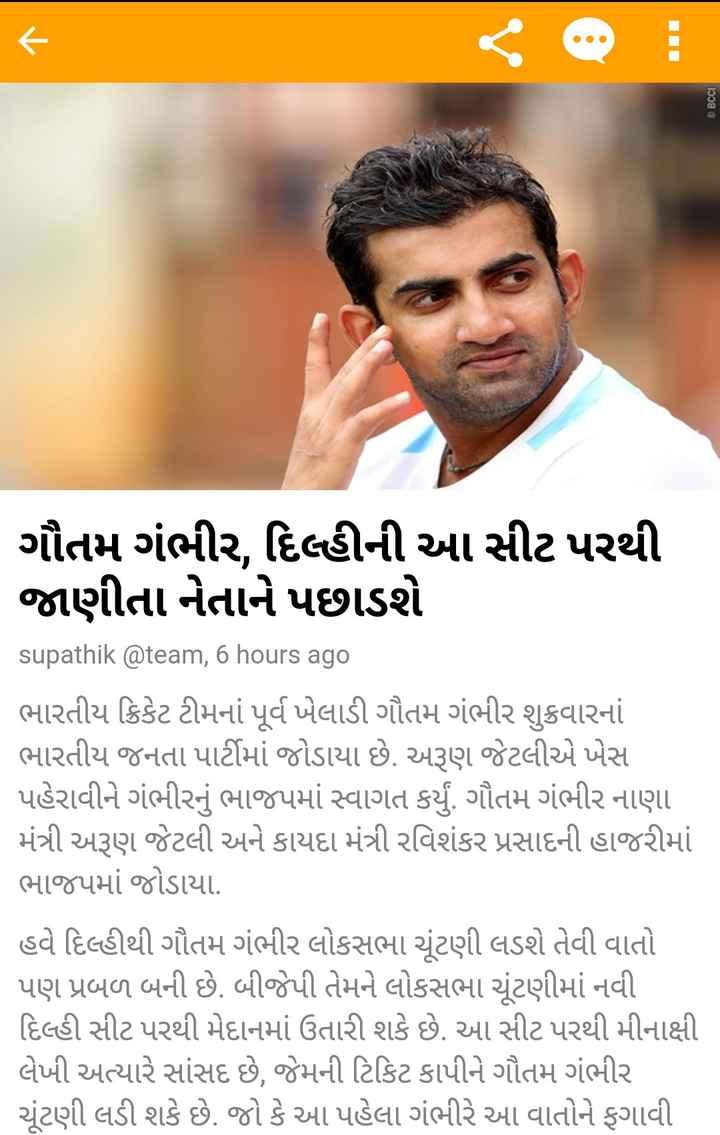 📰 22 માર્ચનાં સમાચાર - © BCCI ગૌતમ ગંભીર , દિલ્હીની આ સીટ પરથી જાણીતા નેતાને પછાડશે supathik @ team , 6 hours ago ભારતીય ક્રિકેટ ટીમનાં પૂર્વ ખેલાડી ગૌતમ ગંભીર શુક્રવારનાં ભારતીય જનતા પાર્ટીમાં જોડાયા છે . અરૂણ જેટલીએ ખેસ પહેરાવીને ગંભીરનું ભાજપમાં સ્વાગત કર્યું . ગૌતમ ગંભીર નાણા મંત્રી અરૂણ જેટલી અને કાયદા મંત્રી રવિશંકર પ્રસાદની હાજરીમાં ભાજપમાં જોડાયા . હવે દિલ્હીથી ગૌતમ ગંભીર લોકસભા ચૂંટણી લડશે તેવી વાતો પણ પ્રબળ બની છે . બીજેપી તેમને લોકસભા ચૂંટણીમાં નવી દિલ્હી સીટ પરથી મેદાનમાં ઉતારી શકે છે . આ સીટ પરથી મીનાક્ષી લેખી અત્યારે સાંસદ છે , જેમની ટિકિટ કાપીને ગૌતમ ગંભીર ચૂંટણી લડી શકે છે . જો કે આ પહેલા ગંભીરે આ વાતોને ફગાવી - ShareChat
