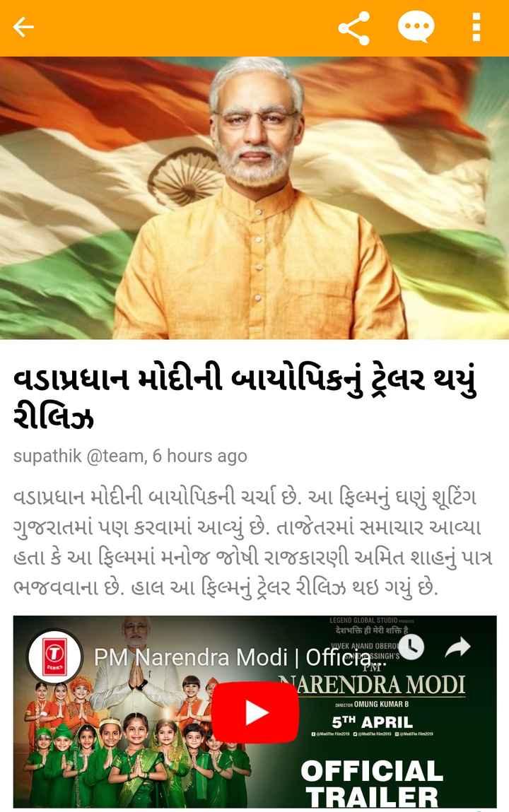 📰 22 માર્ચનાં સમાચાર - વડાપ્રધાન મોદીની બાયોપિકનું ટ્રેલર થયું રીલિઝ supathik @ team , 6 hours ago વડાપ્રધાન મોદીની બાયોપિકની ચર્ચા છે . આ ફિલ્મનું ઘણું શૂટિંગ ગુજરાતમાં પણ કરવામાં આવ્યું છે . તાજેતરમાં સમાચાર આવ્યા હતા કે આ ફિલ્મમાં મનોજ જોષી રાજકારણી અમિત શાહનું પાત્ર ભજવવાના છે . હાલ આ ફિલ્મનું ટ્રેલર રીલિઝ થઇ ગયું છે . LEGEND GLOBAL STUDIO PRESENTS देशभक्ति ही मेरी शक्ति है । VIVEKANAND OBEROI ASSINGH ' S MUTYM PM Narendra Modi   OfficiaSingh ' s TARENDRA MODI DIRECTOR OMUNG KUMAR B at 5TH APRIL હિN MediThe Film 2019 ModiThe Film2019 ModiThe Film 2019 3 Visagar OFFICIAL TRAILER - ShareChat