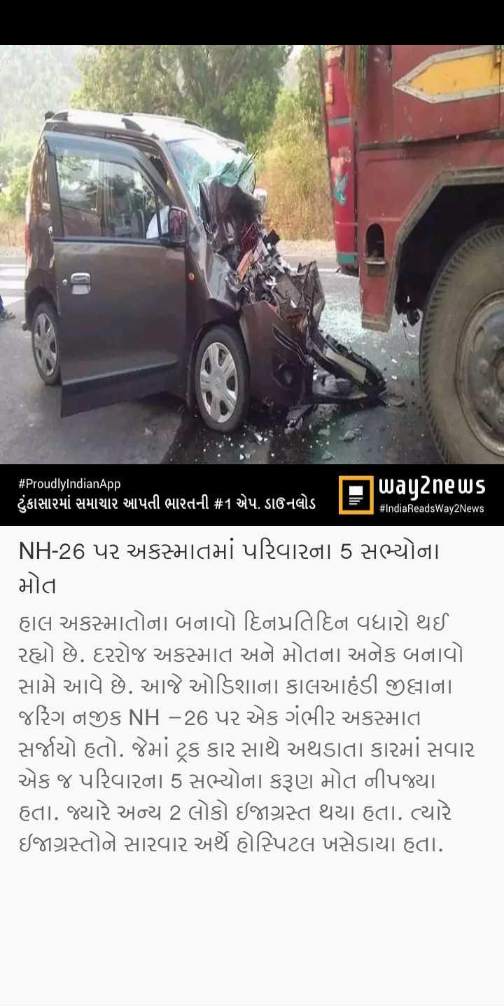📰 22 મેનાં સમાચાર - # ProudlyIndianApp way2news ' ટુંકાસારમાં સમાચાર આપતી ભારતની # 1 એપ . ડાઉનલોડ TET # IndiaReadsWay2News NH - 26 પર અકસ્માતમાં પરિવારના 5 સભ્યોના મોત હાલ અકસ્માતોના બનાવો દિનપ્રતિદિન વધારો થઈ રહ્યો છે . દરરોજ અકસ્માત અને મોતના અનેક બનાવો સામે આવે છે . આજે ઓડિશાના કાલઆહંડી જીલ્લાના જરિંગ નજીક NH - 26 પર એક ગંભીર અકસ્માતા સર્જાયો હતો . જેમાં ટ્રક કાર સાથે અથડાતા કારમાં સવાર એક જ પરિવારના 5 સભ્યોના કરૂણ મોત નીપજ્યા હતા . જ્યારે અન્ય 2 લોકો ઇજાગ્રસ્ત થયા હતા . ત્યારે ઇજાગ્રસ્તોને સારવાર અર્થે હોસ્પિટલ ખસેડાયા હતા . - ShareChat