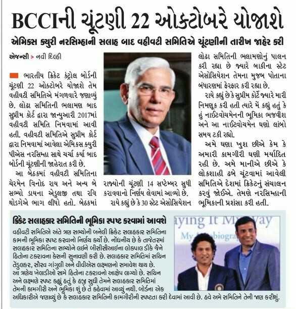 📰 22 મેનાં સમાચાર - BCCIની ચૂંટણી 22 ઓક્ટોબરે યોજાશે એમિકસ ક્યુરી નરસિમ્હાની સલાહ બાદ વહીવટી સમિતિએ ચૂંટણીની તારીખ જાહેર કરી એજન્સી > નવી દિલ્હી લોઢા સમિતિની ભલામણોનું પાલન કરી રહ્યા છે જ્યારે બાકીના સ્ટેટ ભારતીય ક્રિકેટ કંટ્રોલ બોર્ડની એસોસિયેશન તેમના મુજબ પોતાના ચૂંટણી 22 ઓક્ટોબરે યોજાશે તેમ બંધારણમાં ફેરફાર કરી રહ્યા છે . વહીવટી સમિતિએ મંગળવારે જણાવ્યું રાયે કહ્યું છે કે સુપ્રીમ કોર્ટે જ્યારે મારી છે . લોઢા સમિતિની ભલામણ બાદ નિમણૂક કરી હતી ત્યારે મેં કહ્યું હતું કે સુપ્રીમ કોર્ટ દ્વારા જાન્યુઆરી 2017માં હું નાઈટવોચમેનની ભૂમિકા ભજવીશ વહીવટી સમિતિ નિમવામાં આવી અને આ નાઈટવોચમેન ઘણો લાંબો હતી . વહીવટી સમિતિએ સુપ્રીમ કોર્ટ સમય ટકી રહ્યો . દ્વારા નિમવામાં આવેલા એમિકસ ક્યુરી અમે ઘણા ખુશ છીએ કેમ કે પીએસ નરસિમ્હા સાથે ચર્ચા કર્યા બાદ અમારી કામગીરી ઘણી મર્યાદિત બોર્ડની ચૂંટણીની જાહેરાત કરી છે . રહી છે . અમે માનીએ છીએ કે આ બેઠકમાં વહીવટી સમિતિના લોકશાહી ઢબે ચૂંટવામાં આવેલી ચેરમેન વિનોદ રાય અને અન્ય બે રાજ્યોની ચૂંટણી 14 સપ્ટેમ્બર સુધી સમિતિએ દેશમાં ક્રિકેટનું સંચાલન સભ્યો ડાયના એલજી તથા રવિ કરાવવાનો નિર્ણય લેવામાં આવ્યો છે . કરવું જોઈએ . તેમણે નરસિમ્હાની થોડગેએ ભાગ લીધો હતો . બેઠકમાં રાયે કહ્યું છે કે 30 સ્ટેટ એસોસિયેશન ભૂમિકાની પ્રશંસા કરી હતી . ક્રિકેટ સલાહકાર સમિતિની ભૂમિકા સ્પષ્ટ કરવામાં આવશે Rying It IVyay વહીવટી સમિતિએ અંતે ત્રણ સભ્યોની બનેલી ક્રિકેટ સલાહકાર સમિતિના કામની ભૂમિકા સ્પષ્ટ કરવાનો નિર્ણય ર્યો છે . નોંધનીય છે કે તાજેતરમાં My biogra સલાહકાર સમિતિના સભ્યોને લઈને બીસીસીઆઈના લોકપાલ ડીકે જૈને હિતોના ટકરાવના કેસની સુનાવણી કરી છે . સલાહકાર સમિતિમાં સચિન તેંડુલકર , સૌરવ ગાંગુલી અને વીવીએસ લક્ષ્મણનો સમાવેશ થાય છે . આ ત્રણેય ખેલાડીઓ સામે હિતોના ટકરાવનો આક્ષેપ લાગ્યો છે . સચિન અને લક્ષ્મણે સ્પષ્ટ કહ્યું હતું કે હજી સુધી તેમને સલાહકાર સમિતિમાં તેમની કામગીરી અને ભૂમિકા શું છે તે કહેવામાં આવ્યું નથી . બોર્ડના એક અધિકારીએ જણાવ્યું છે કે સલાહકાર સમિતિની કામગીરીની સ્પષ્ટતા કરી દેવામાં આવી છે . હવે અમે સમિતિને તેની જાણ કરીશું . - ShareChat